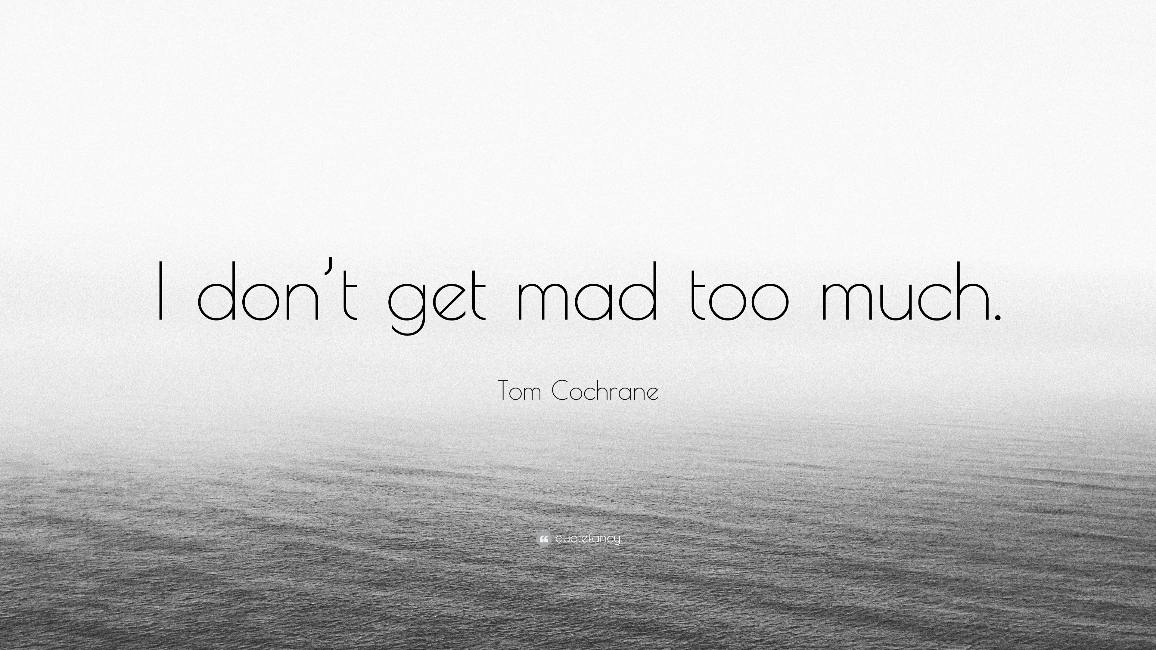 Charming Tom Cochrane Quote: U201cI Donu0027t Get Mad Too Much.u201d