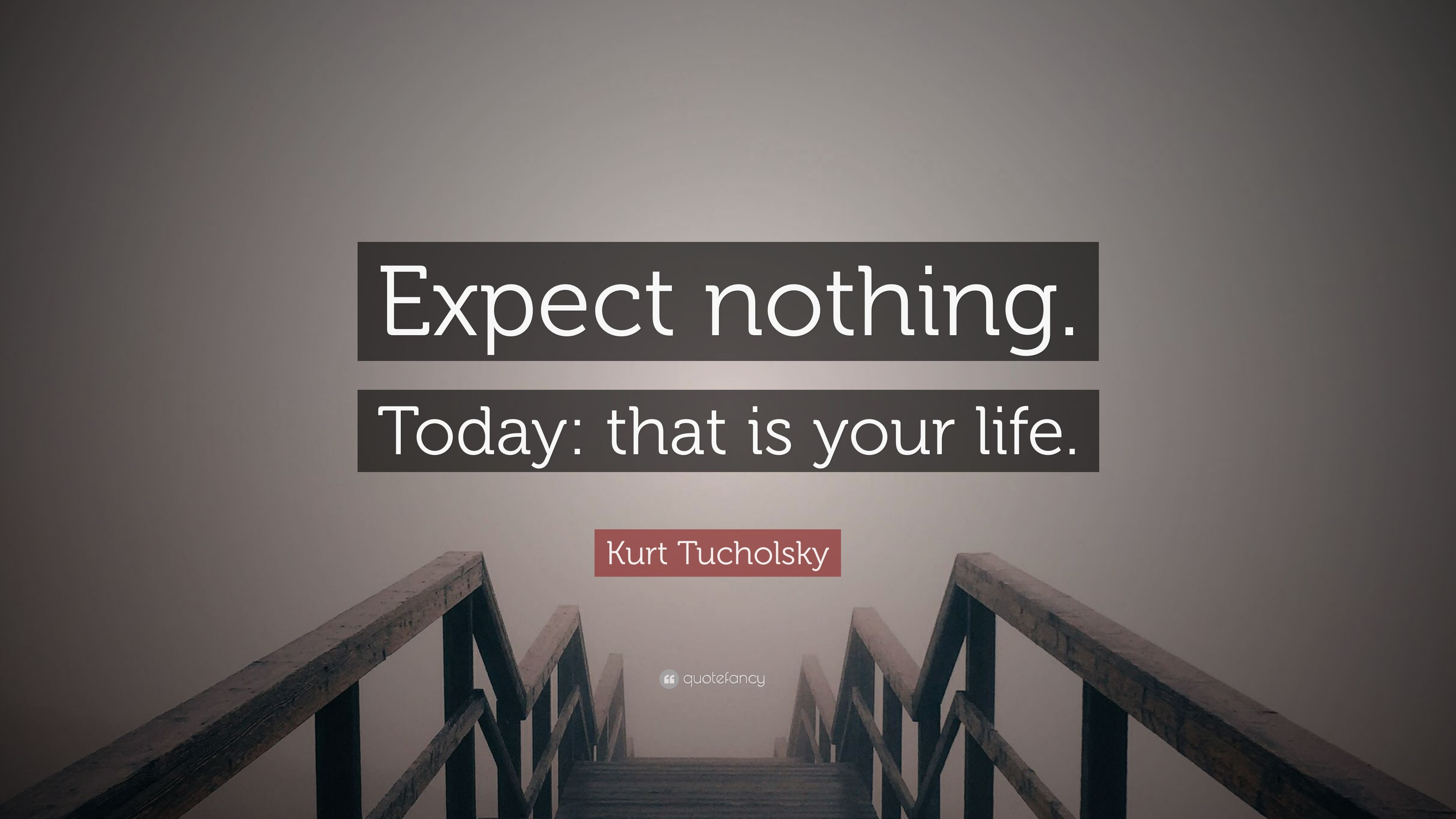 Kurt Tucholsky Quote: U201cExpect Nothing. Today: That Is Your Life.u201d