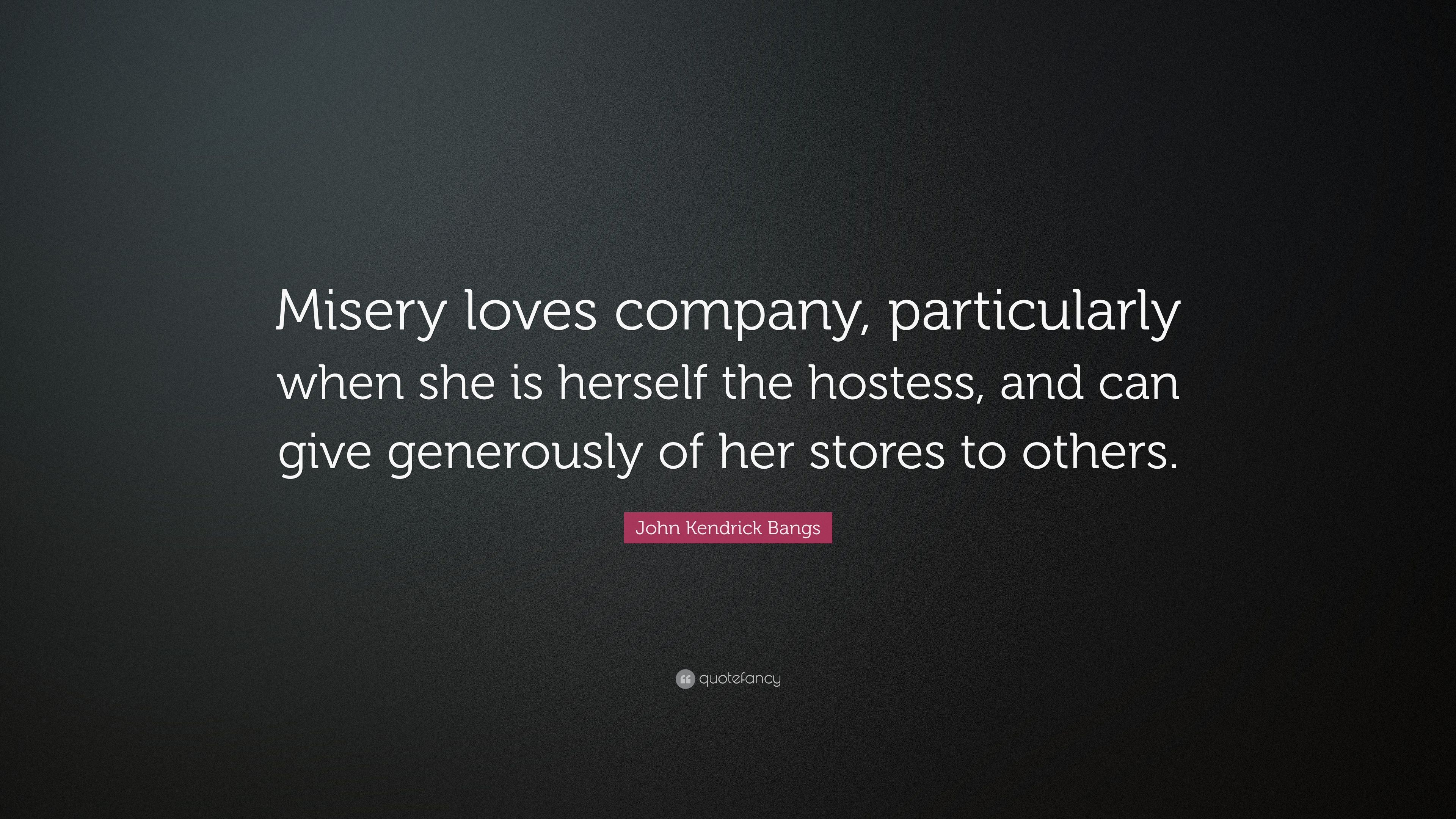 "Misery Loves Company Quotes John Kendrick Bangs Quote ""Misery Loves Company Particularly"