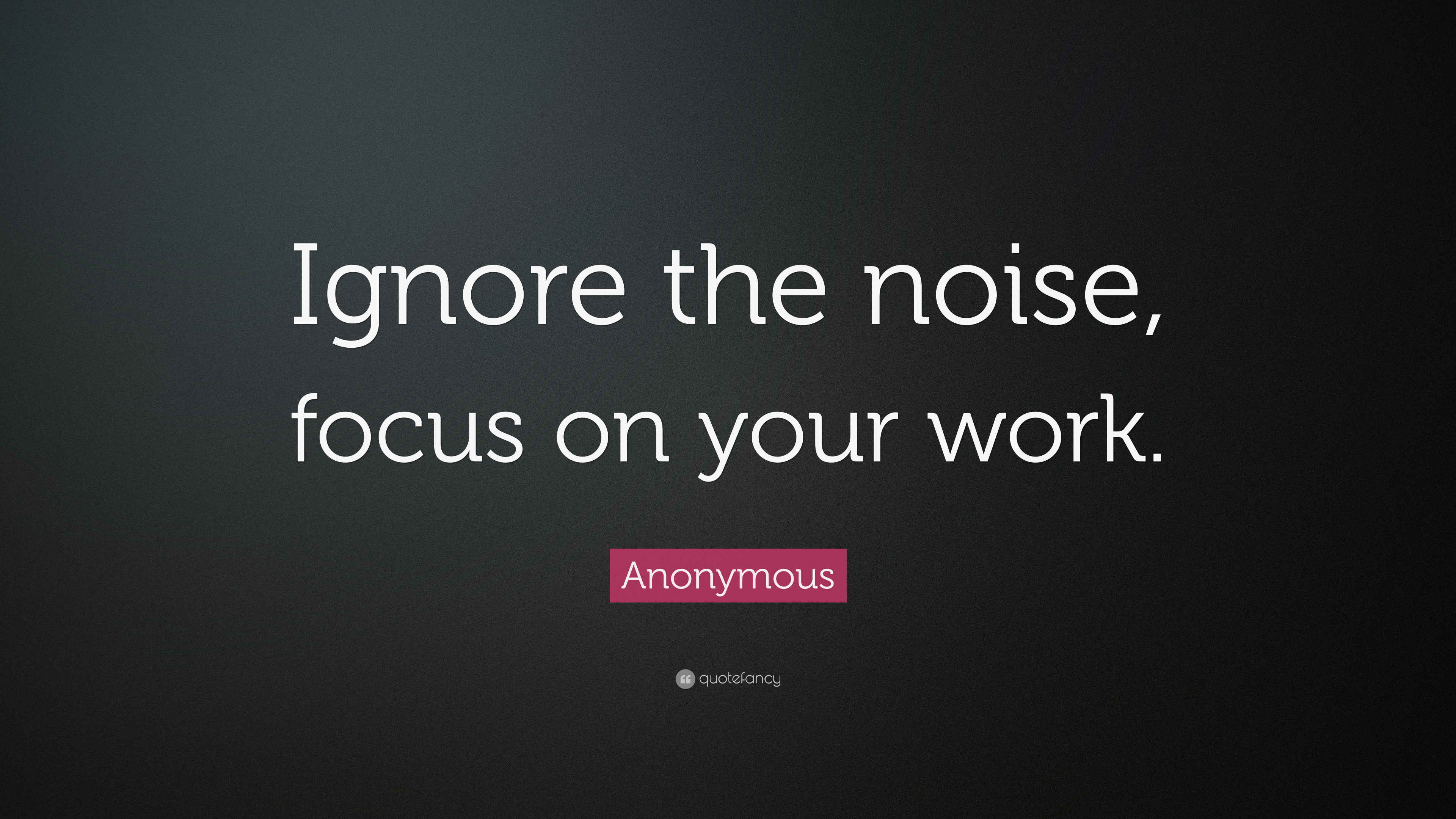 "Anonymous Quote: ""Ignore the noise, focus on your work."" (14 wallpapers) -  Quotefancy"