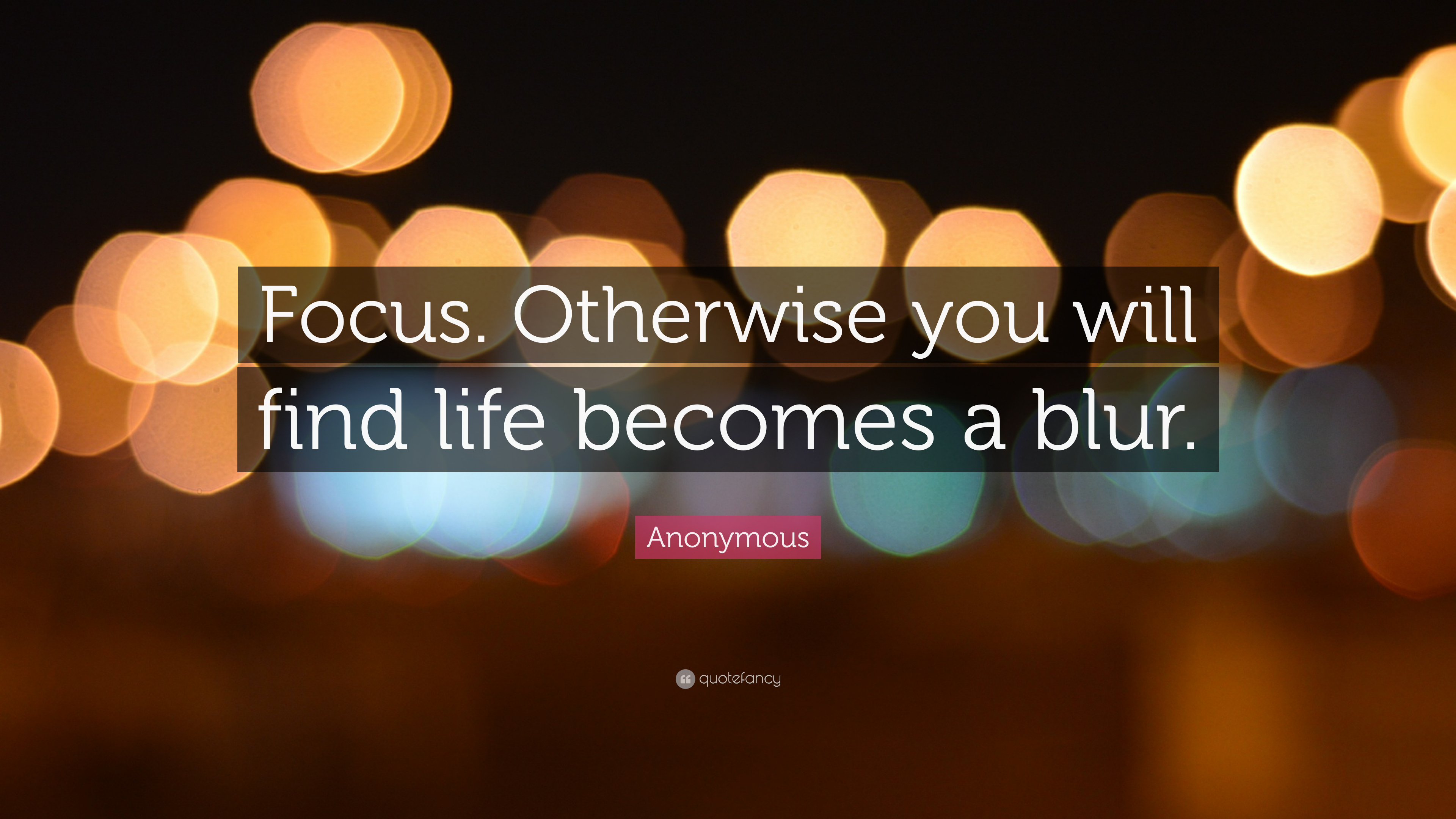 """Life Is A Blur Quotes: Anonymous Quote: """"Focus. Otherwise You Will Find Life"""