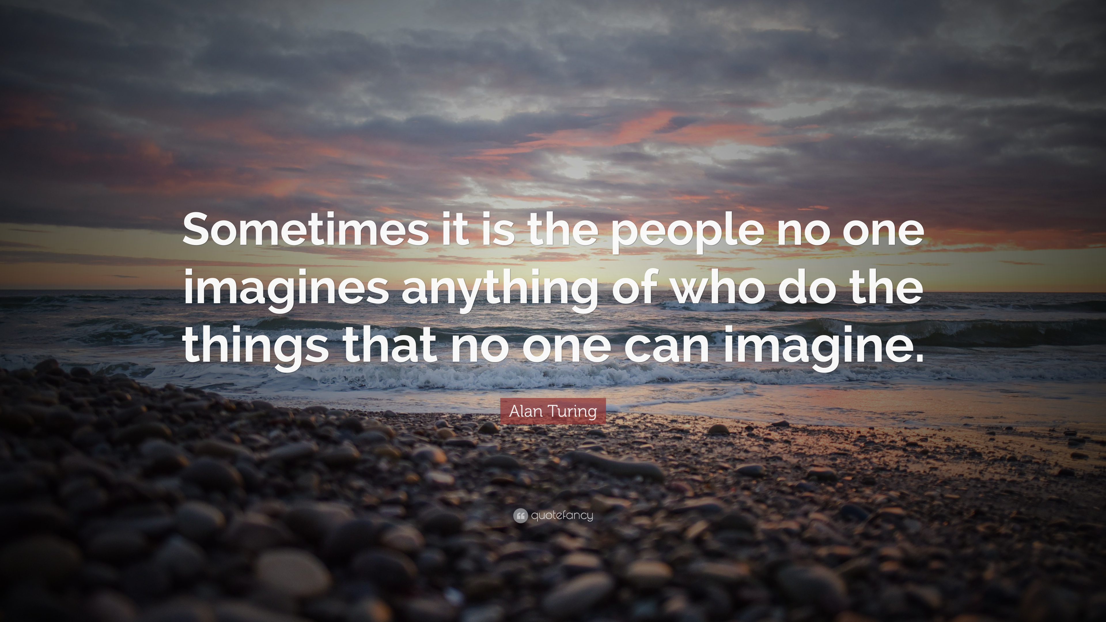 """Alan Turing Quote: """"Sometimes it is the people no one imagines anything of who do the things ..."""