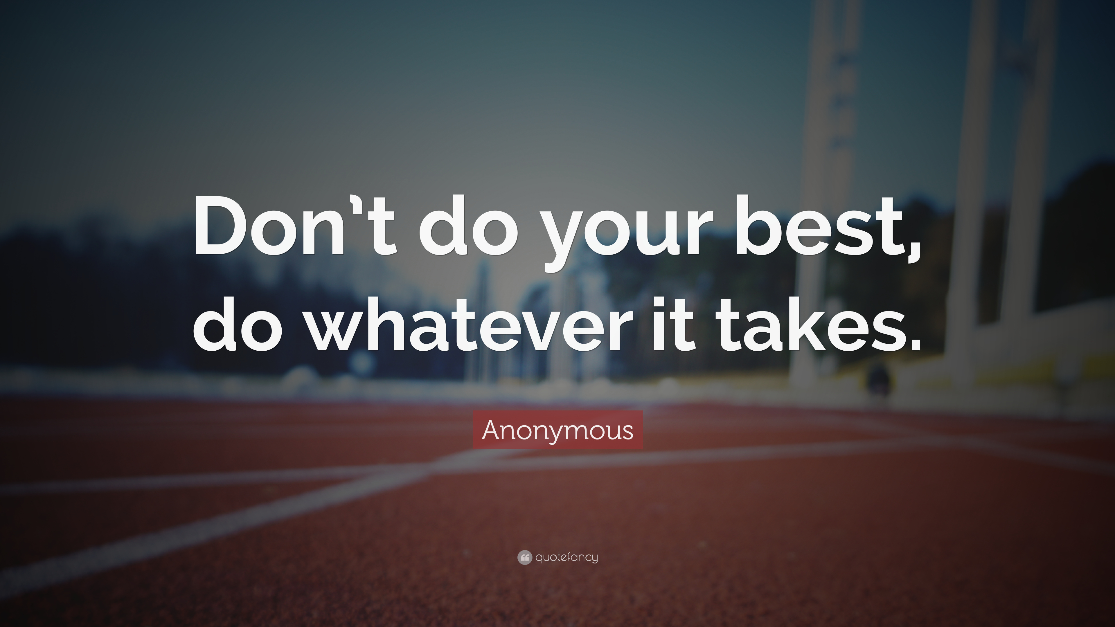 Anonymous Quotes | Anonymous Quote Don T Do Your Best Do Whatever It Takes 33