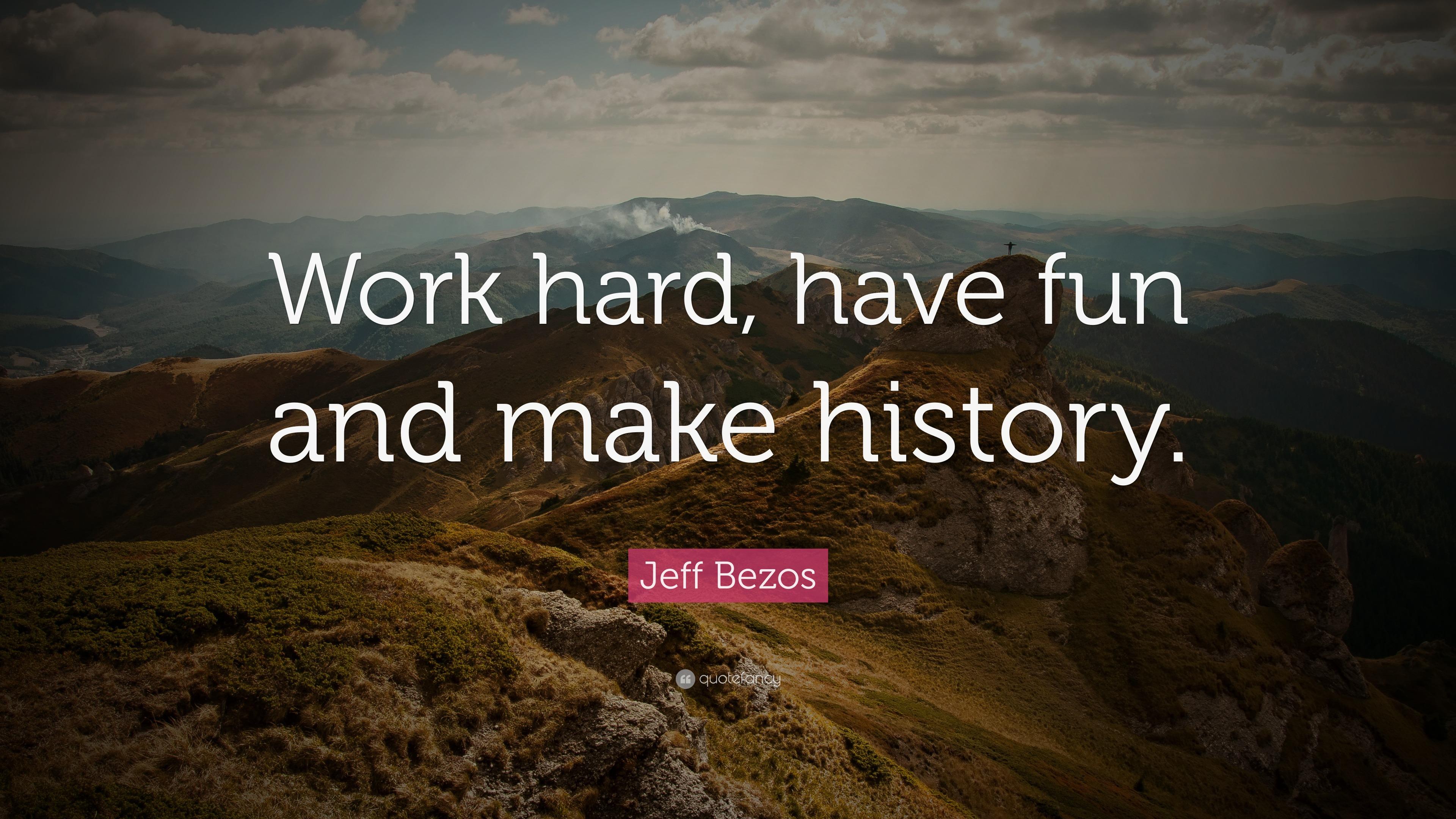 "Jeff Bezos Quote: ""Work hard, have fun and make history ..."