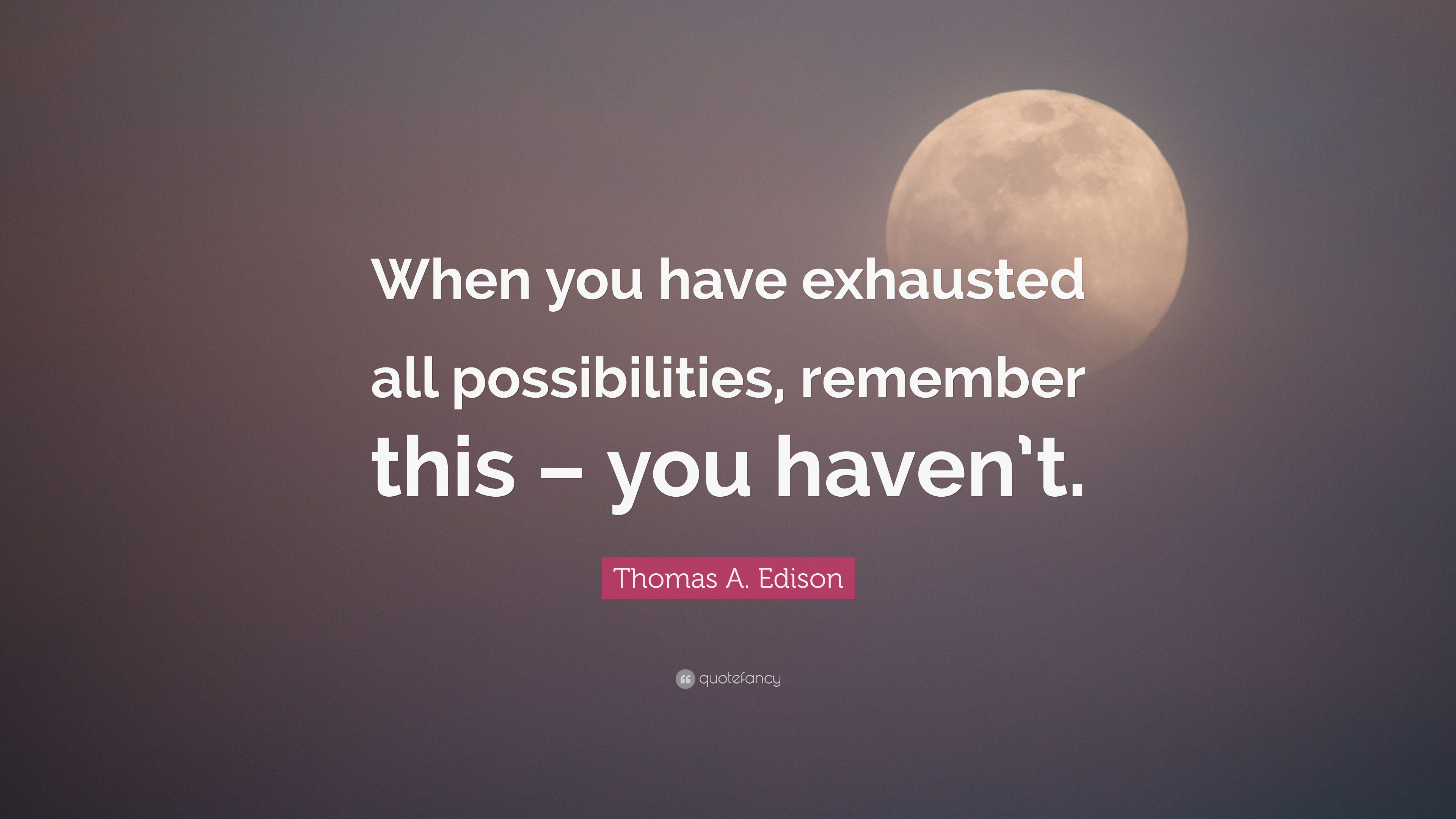 """Elon Musk Quotes >> Thomas A. Edison Quote: """"When you have exhausted all ..."""