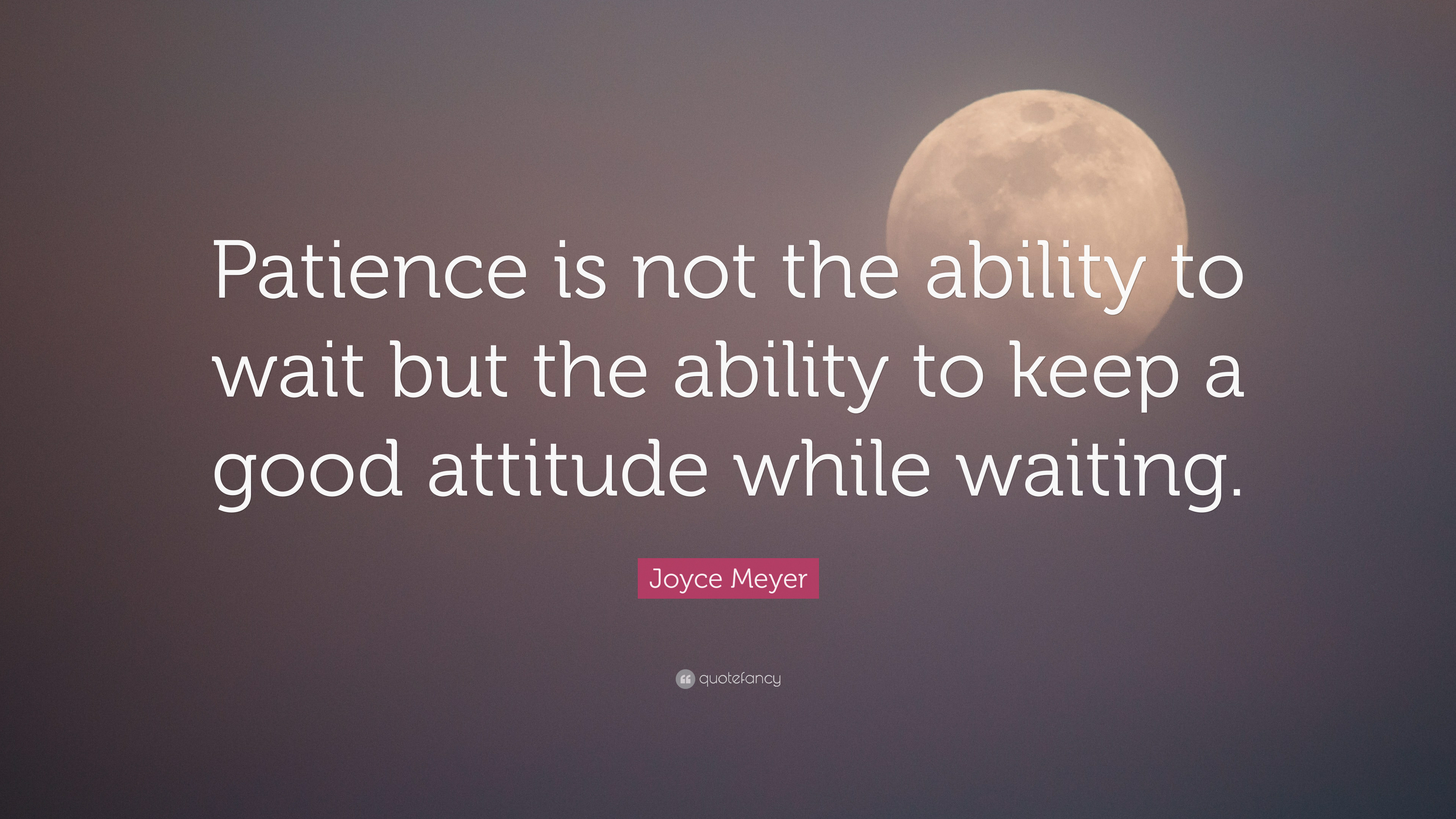 "Joyce Meyer Quote: ""Patience is not the ability to wait but the"