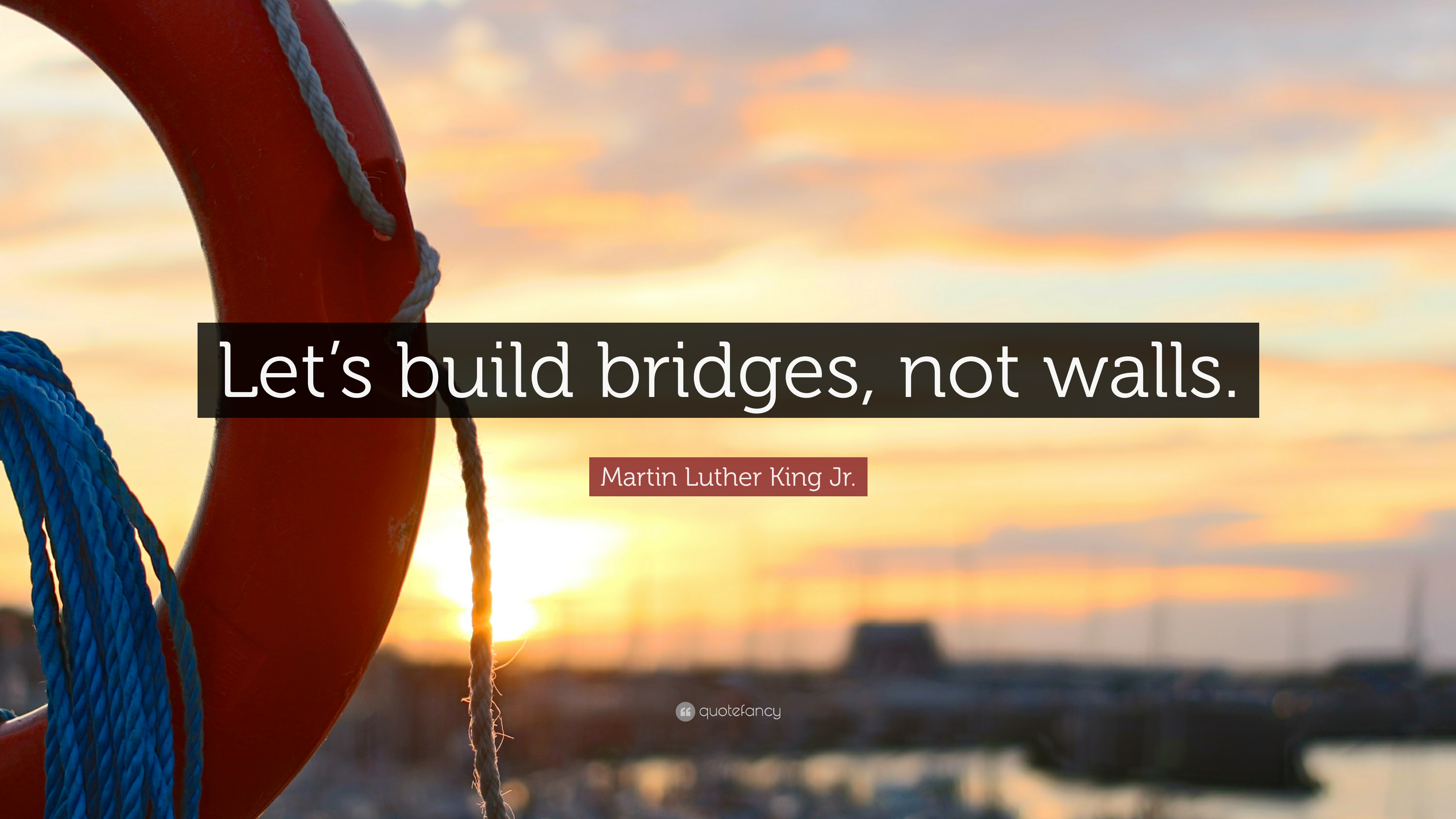 Martin Luther King Jr Quote Let S Build Bridges Not