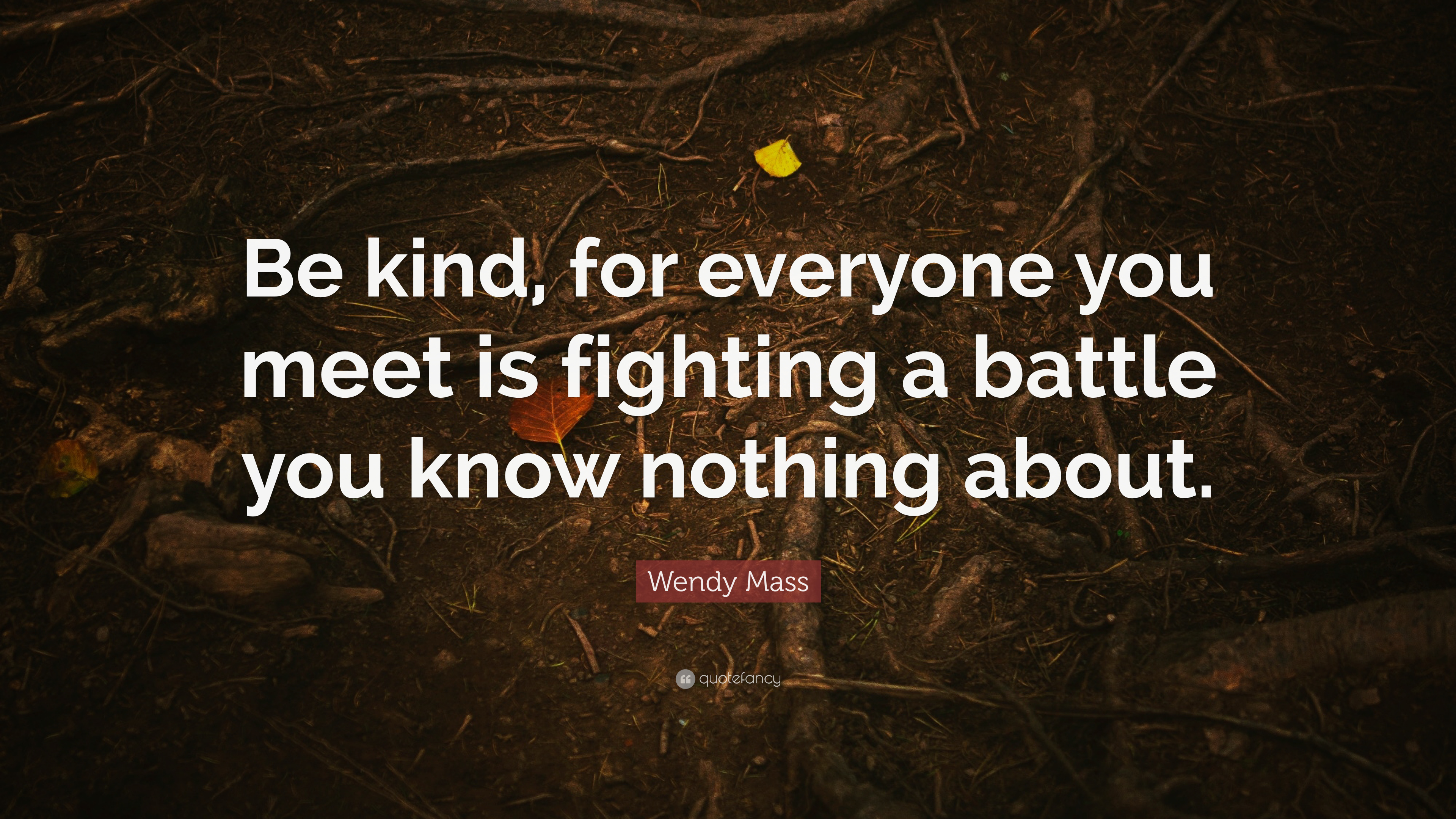 everyone you meet is fighting a battle know