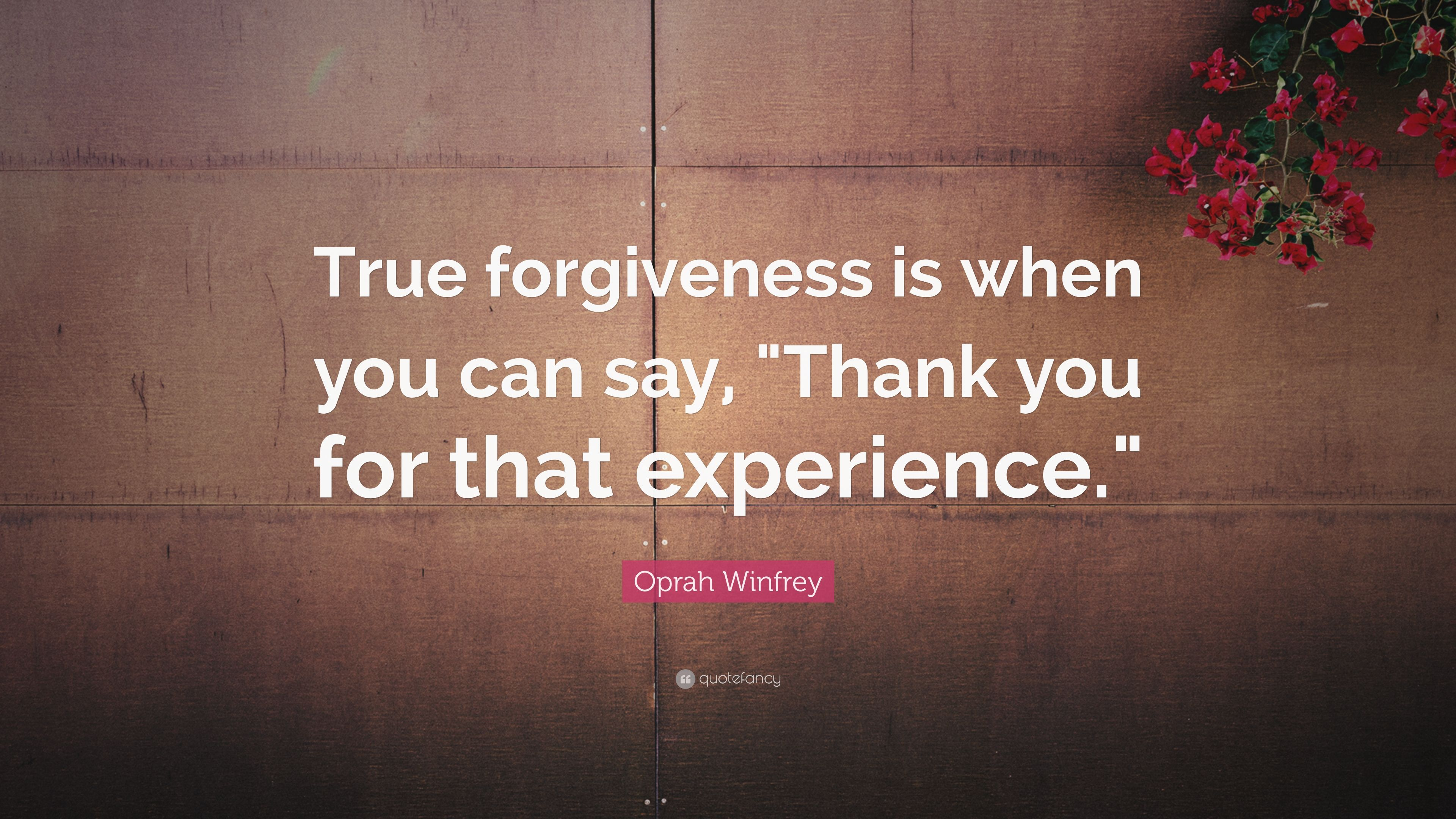 """""""True forgiveness is when you can say, """"Thank you for that experience."""""""""""