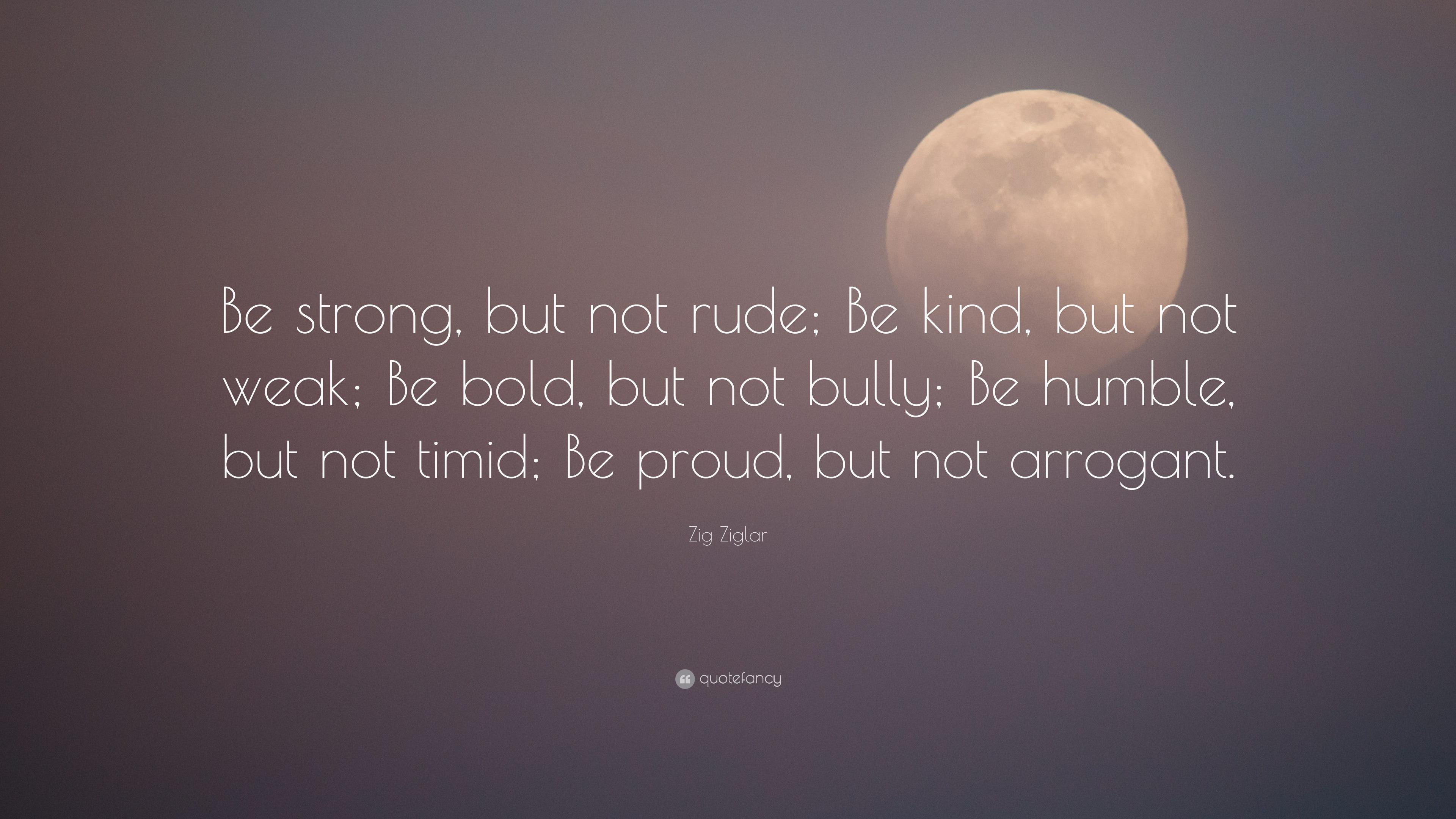 """Zig Ziglar Quote: """"Be strong, but not rude"""