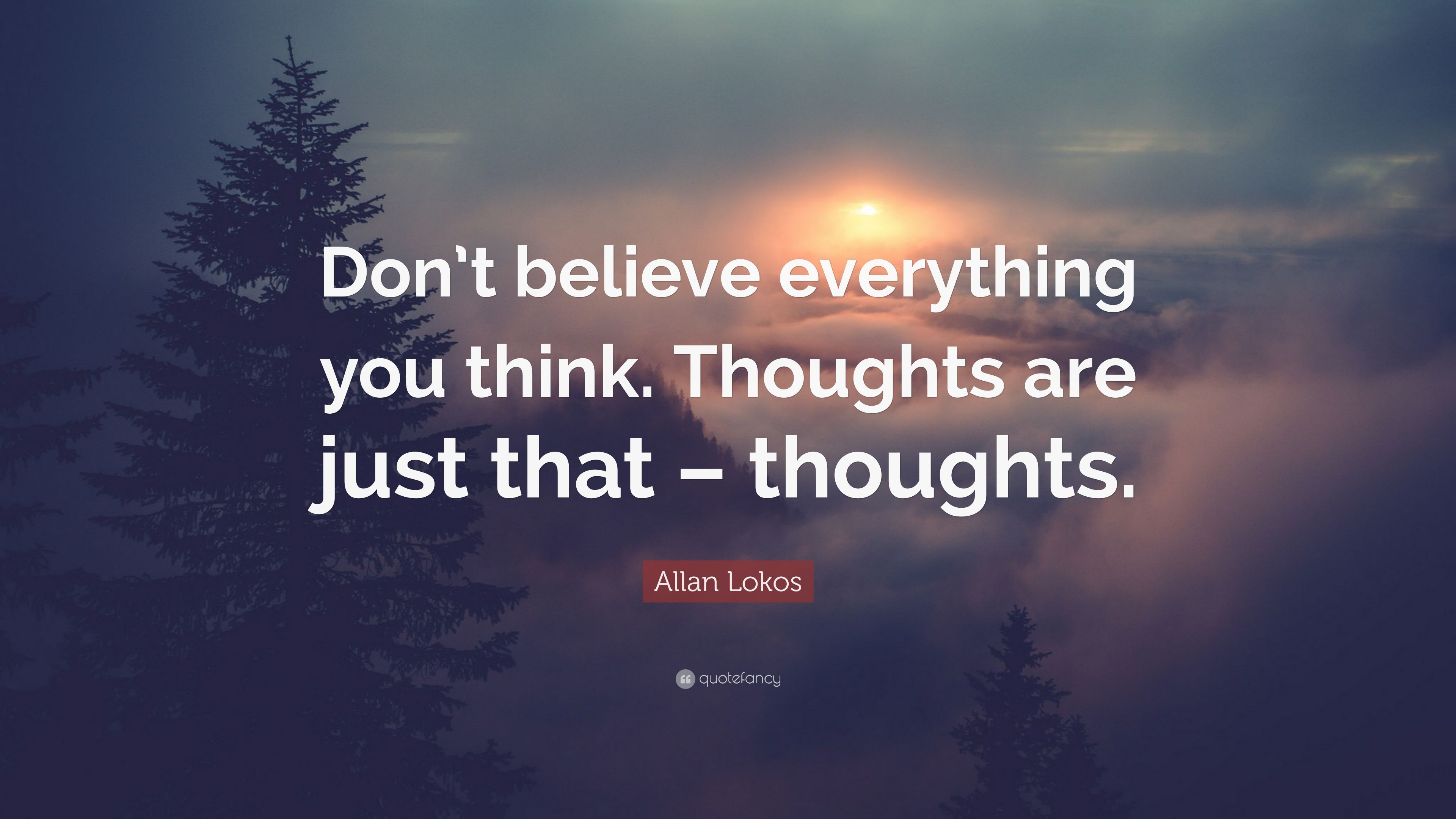 Allan Lokos Quote Dont Believe Everything You Think Thoughts Are