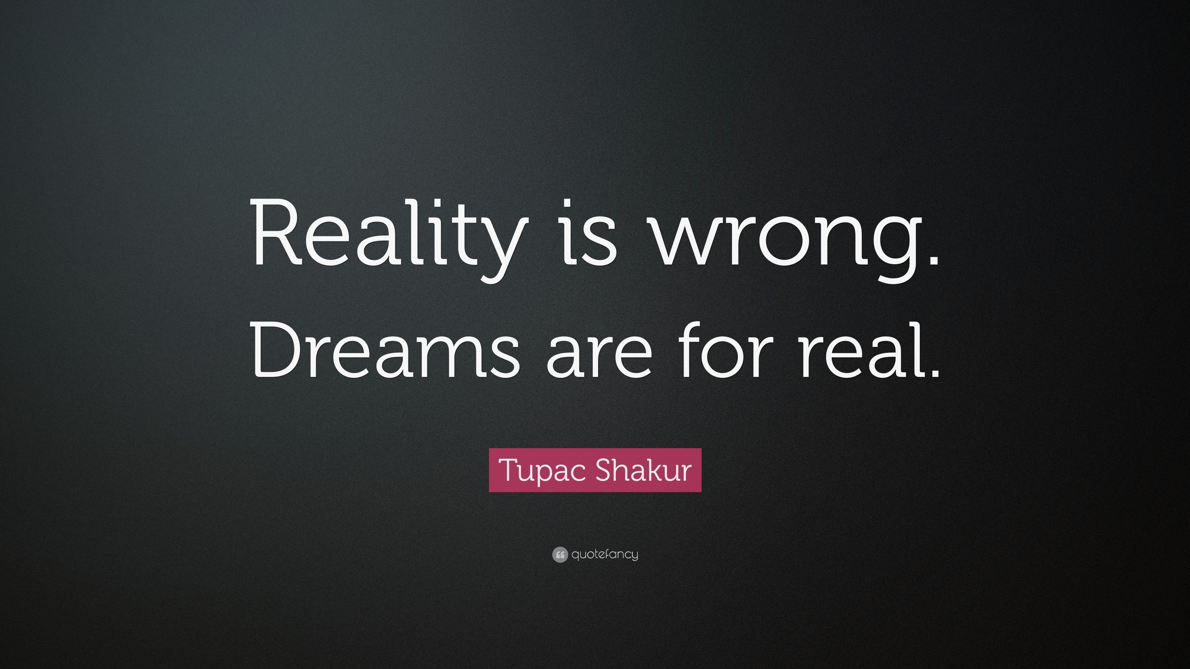 "Tupac Shakur Quote ""Reality is wrong Dreams are for real """