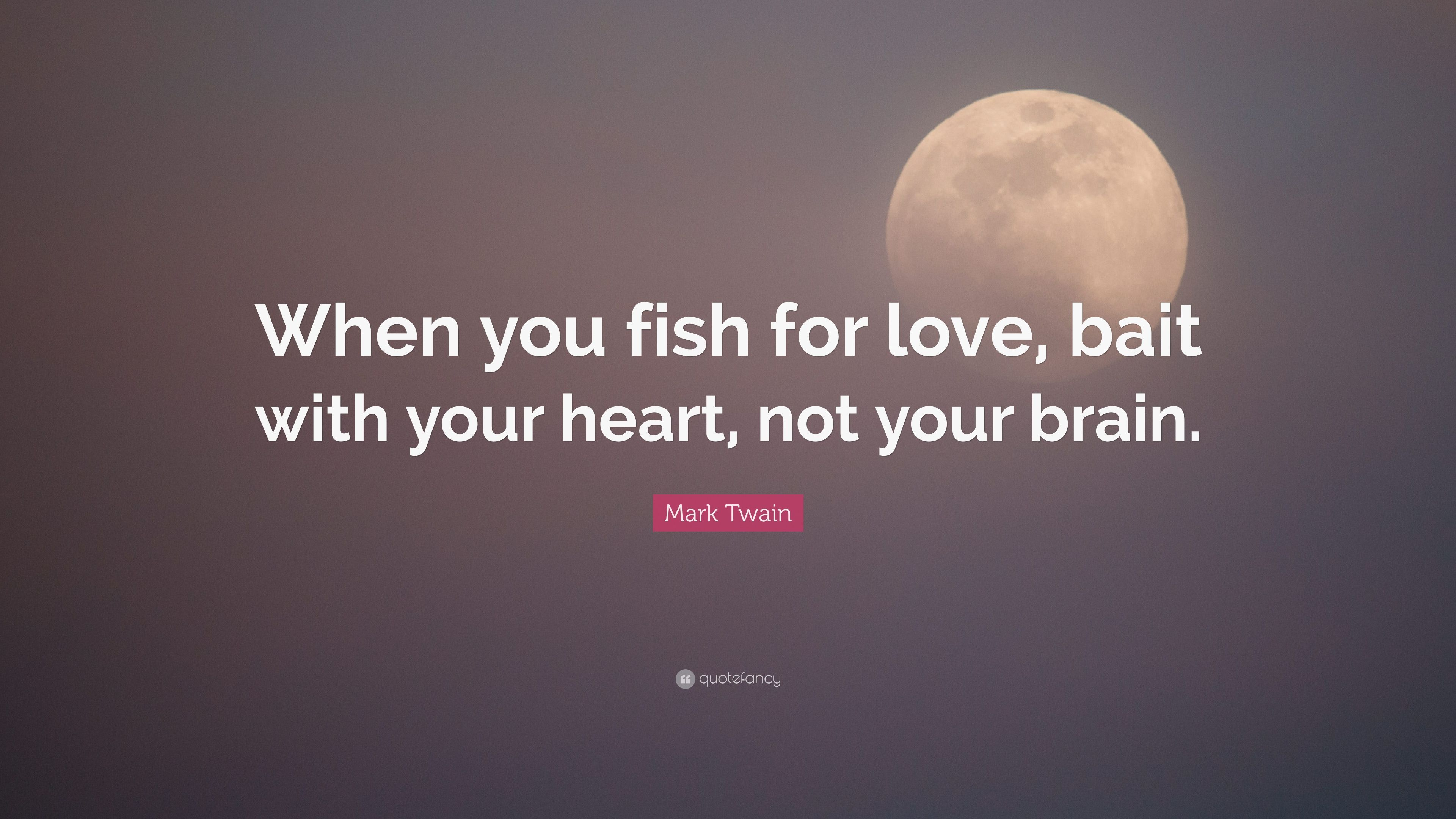 """Mark Twain Quote: """"When You Fish For Love, Bait With Your"""
