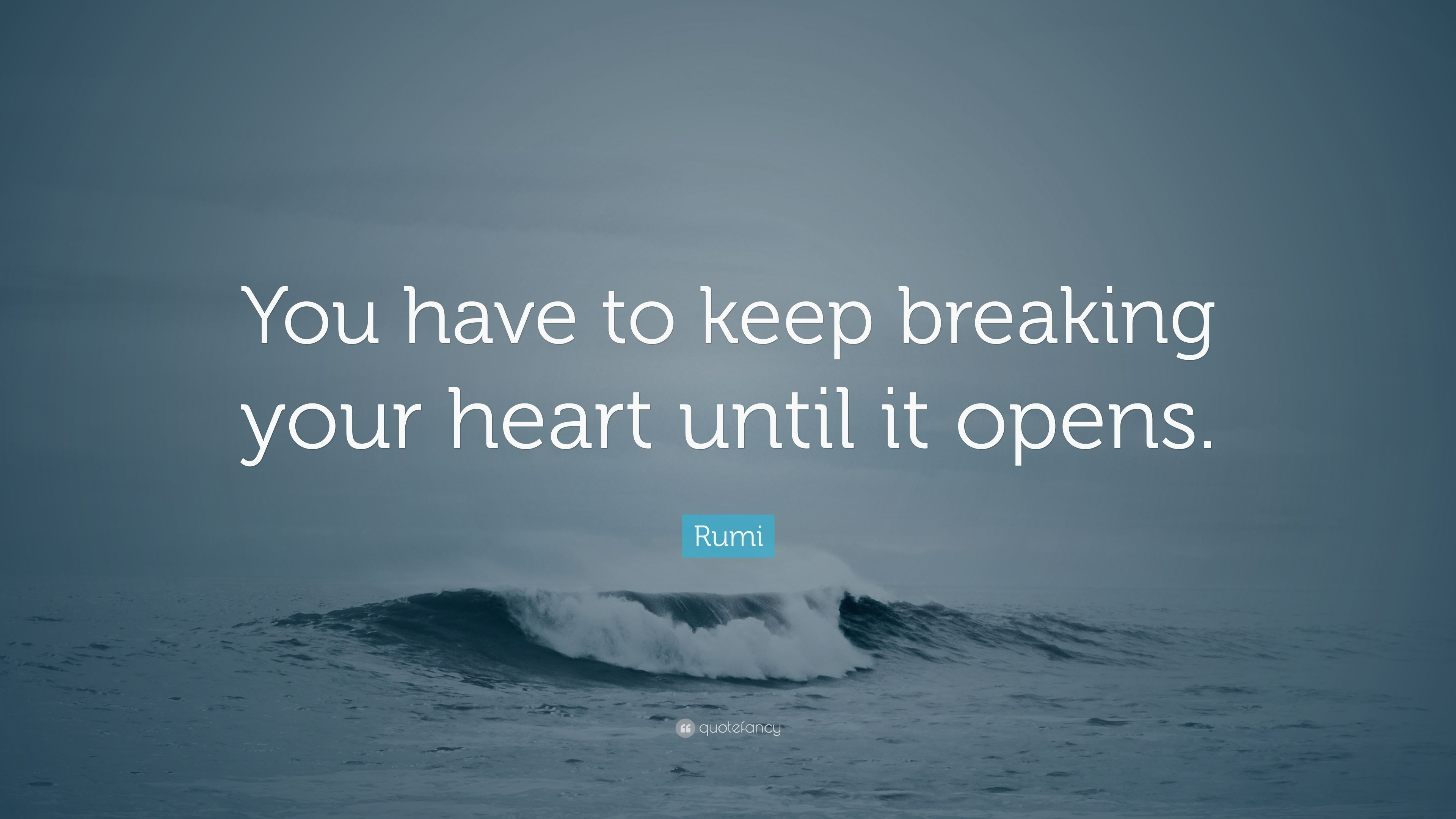 """Rumi Quote: """"You have to keep breaking your heart until it ..."""