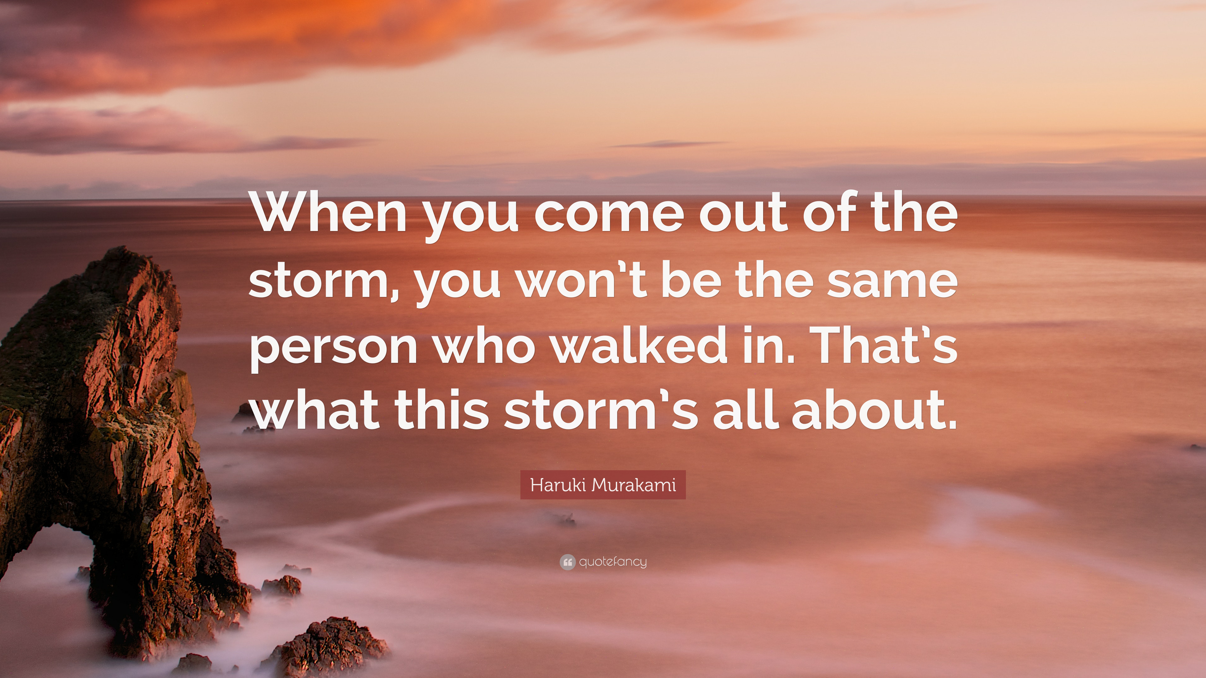 "Haruki Murakami Quote: ""When you come out of the storm, you won't be the  same person who walked in. That's what this storm's all about."" (12  wallpapers) - Quotefancy"