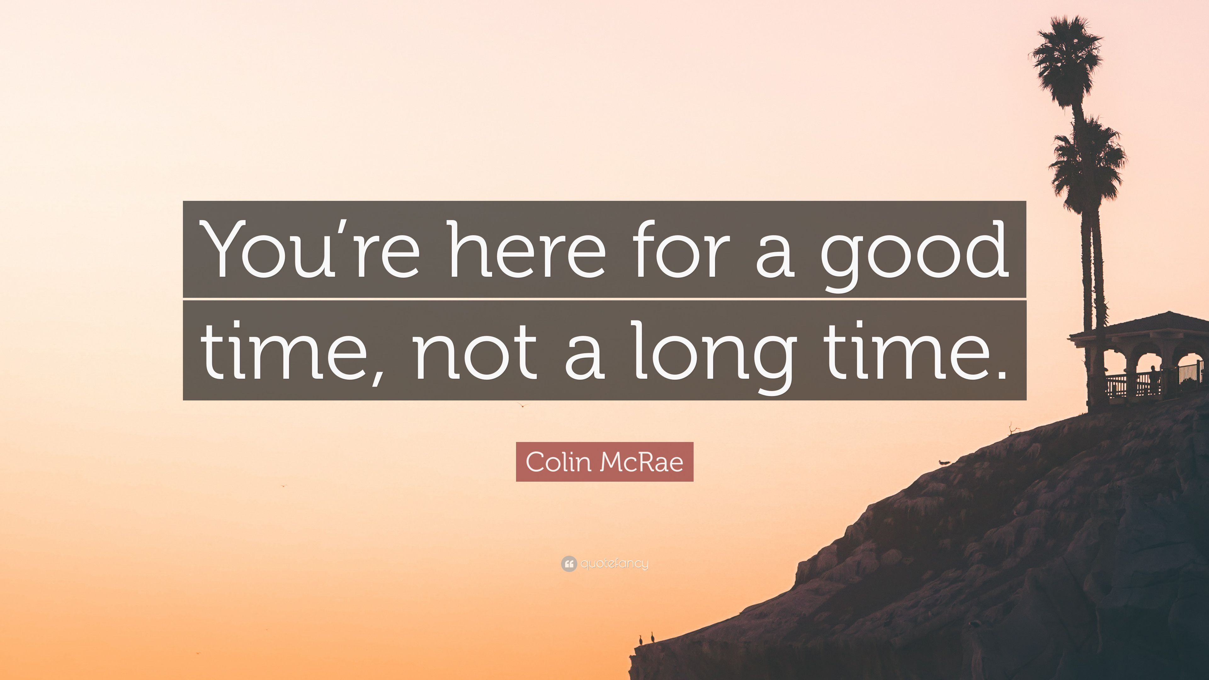 Colin Mcrae Quote Youre Here For A Good Time Not A Long Time