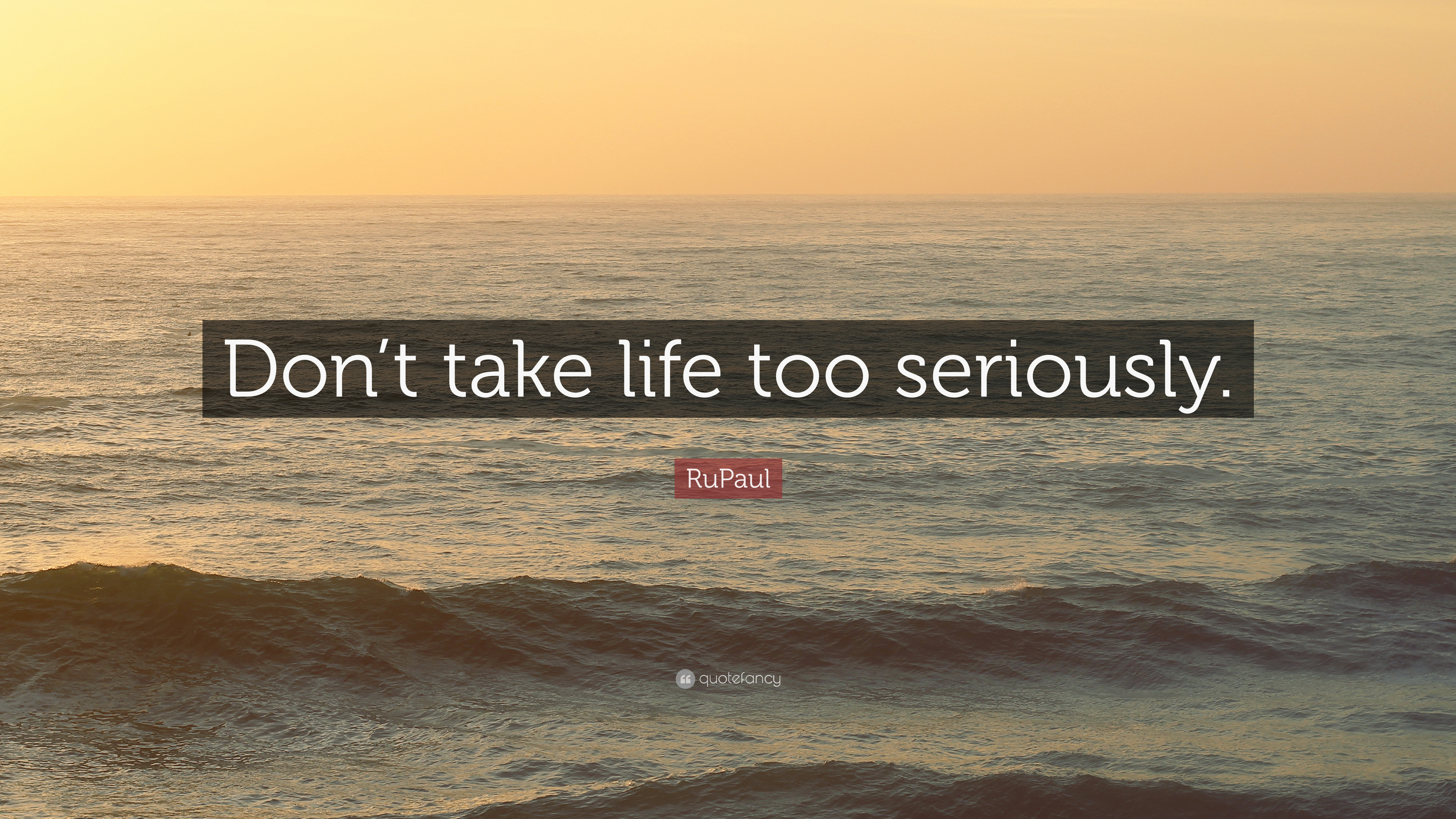 "Quotes About Taking Life Too Seriously: RuPaul Quote: ""Don't Take Life Too Seriously."" (12"