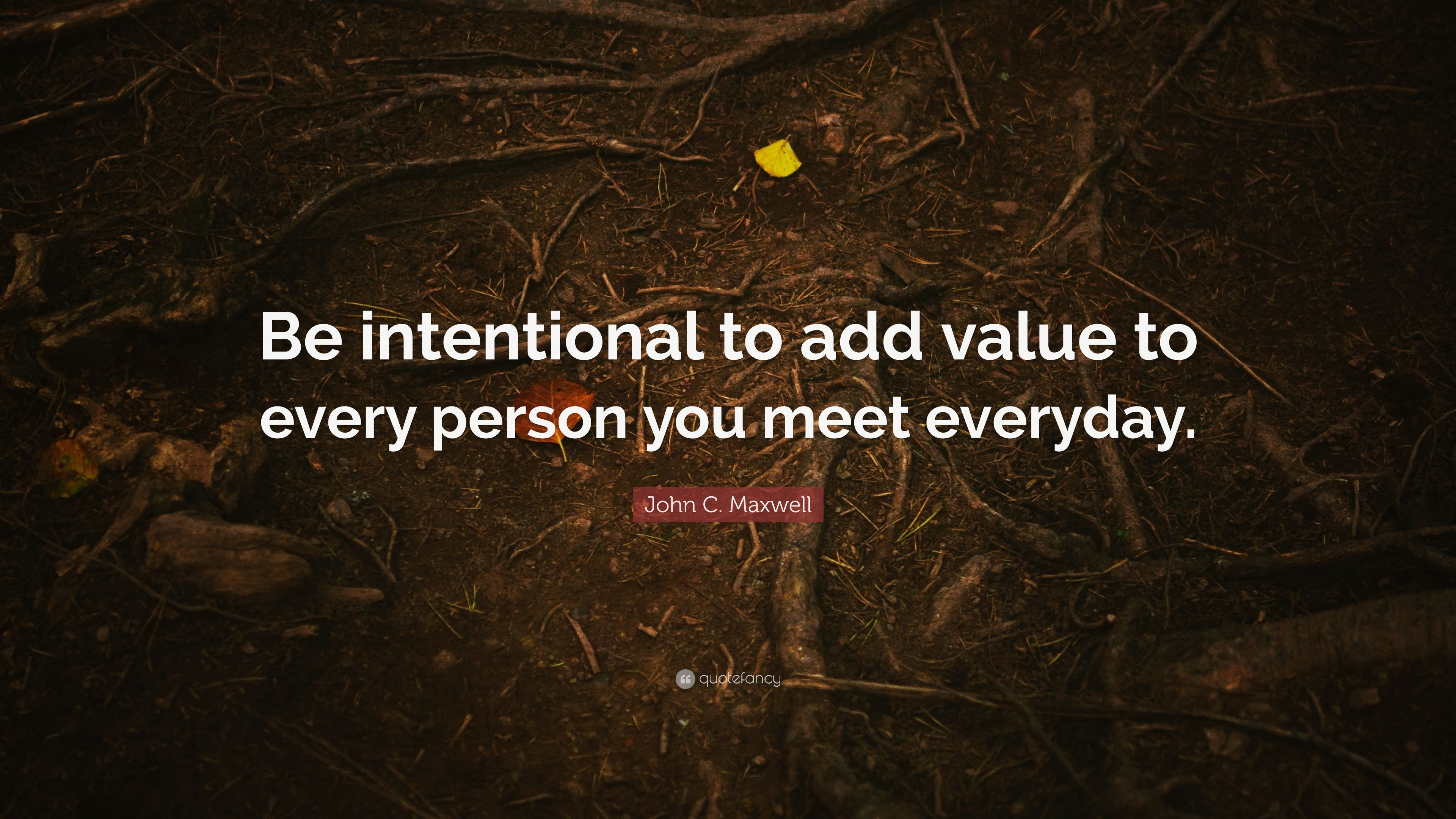 """John C. Maxwell Quote: """"Be Intentional To Add Value To"""