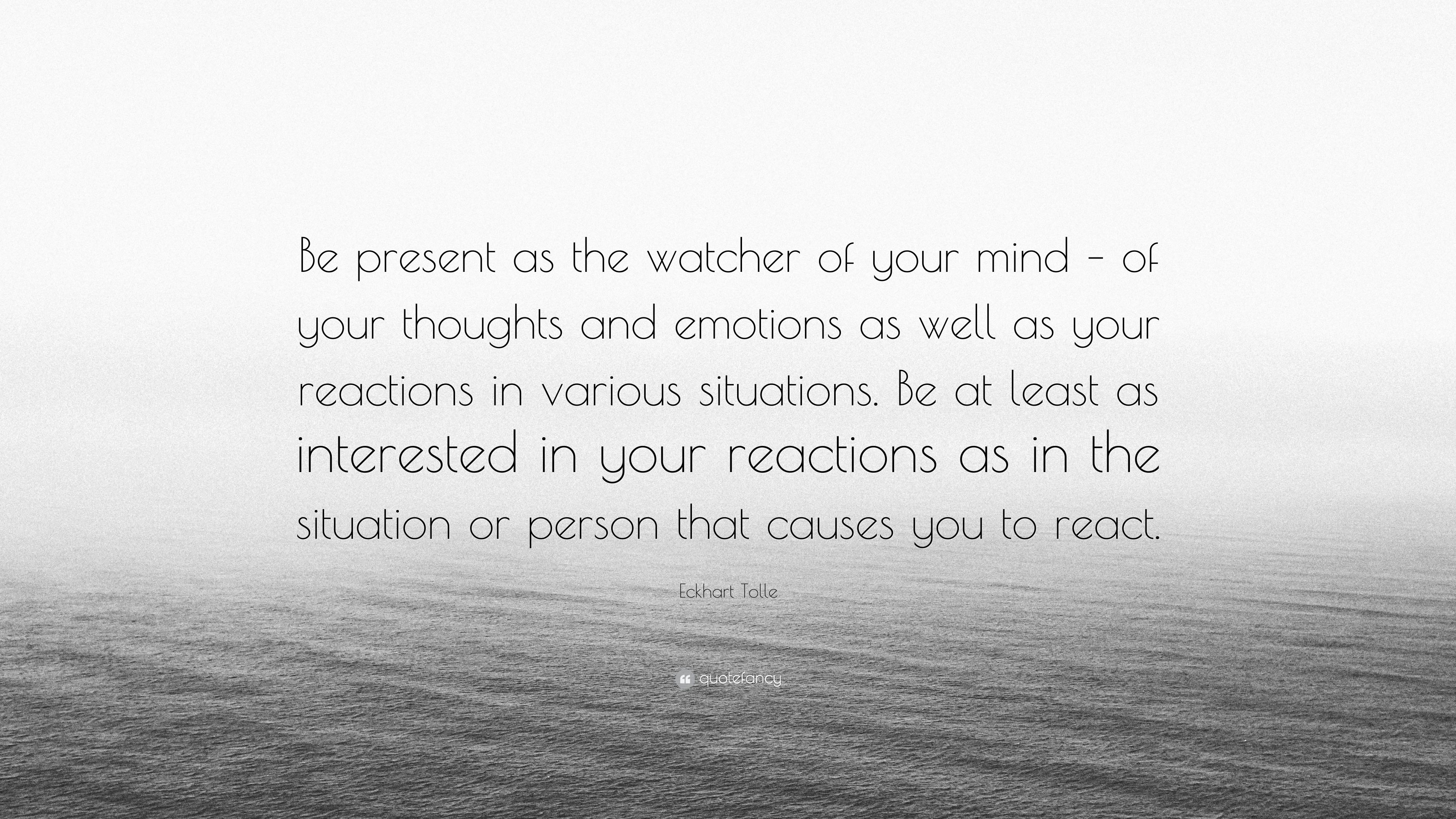 """Eckhart Tolle Quote: """"Be Present As The Watcher Of Your"""