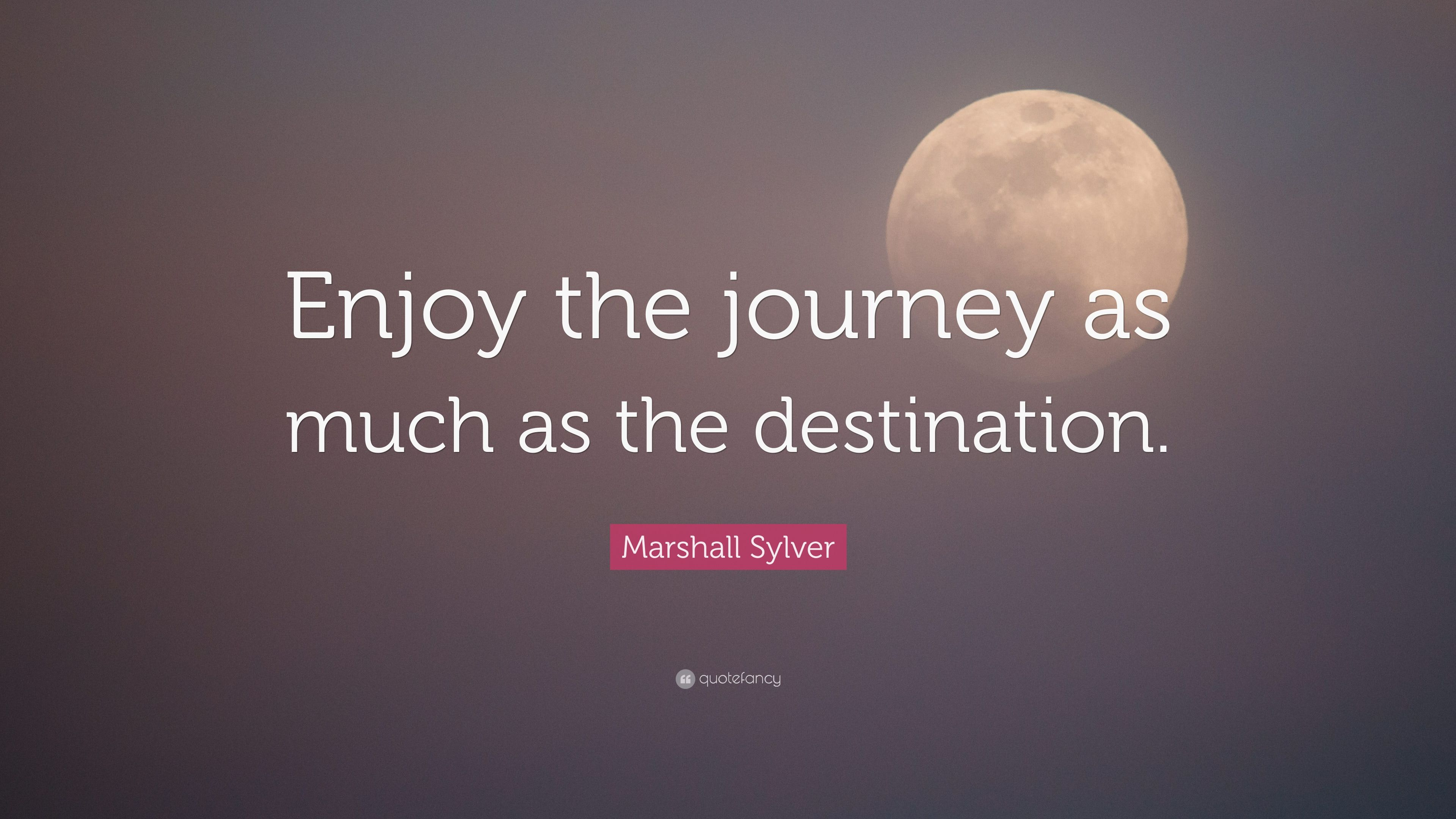 "Destination Quotes 40 Wallpapers: Marshall Sylver Quote: ""Enjoy The Journey As Much As The"