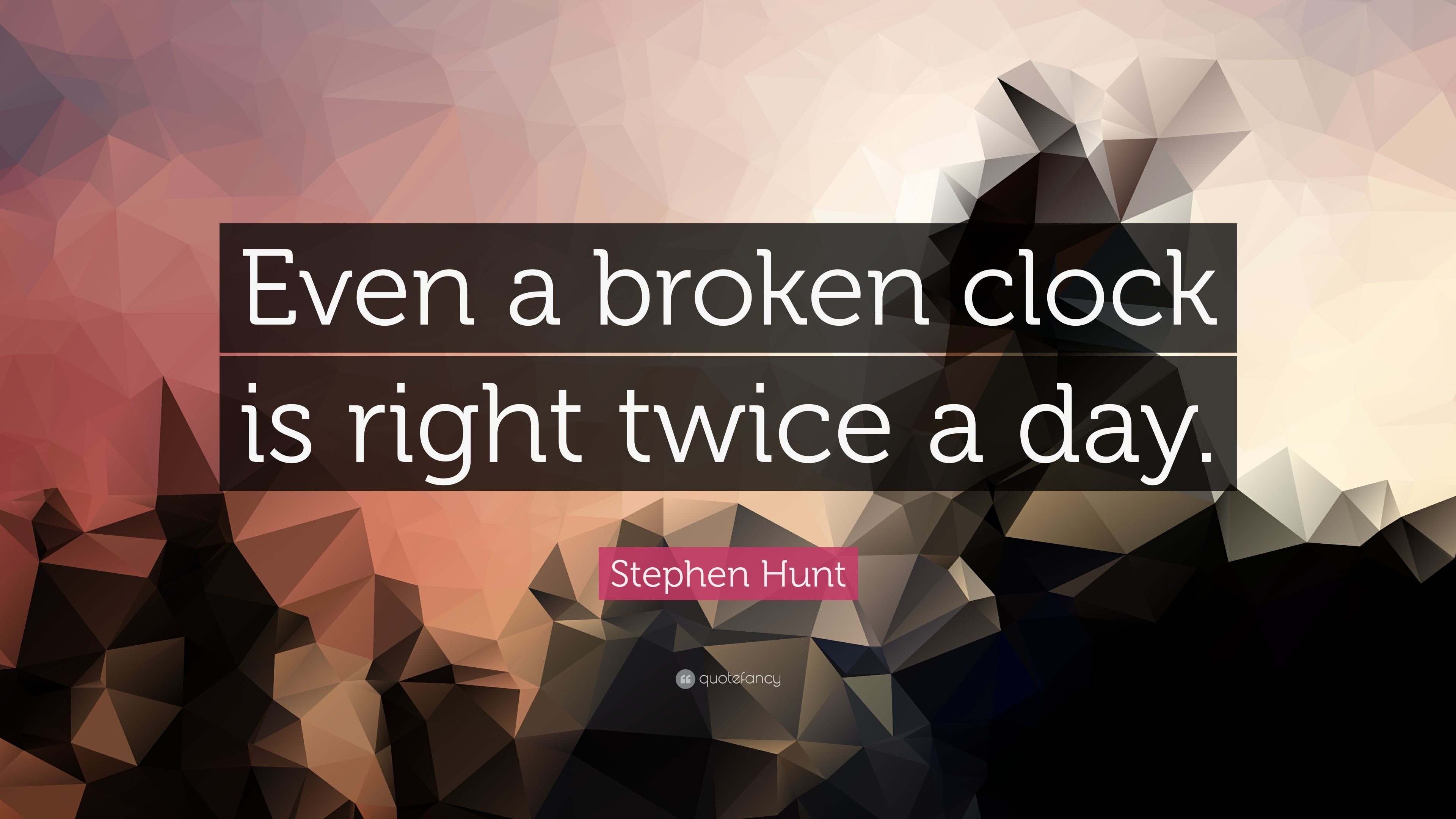 Stephen Hunt Quote Even A Broken Clock Is Right Twice A Day 12