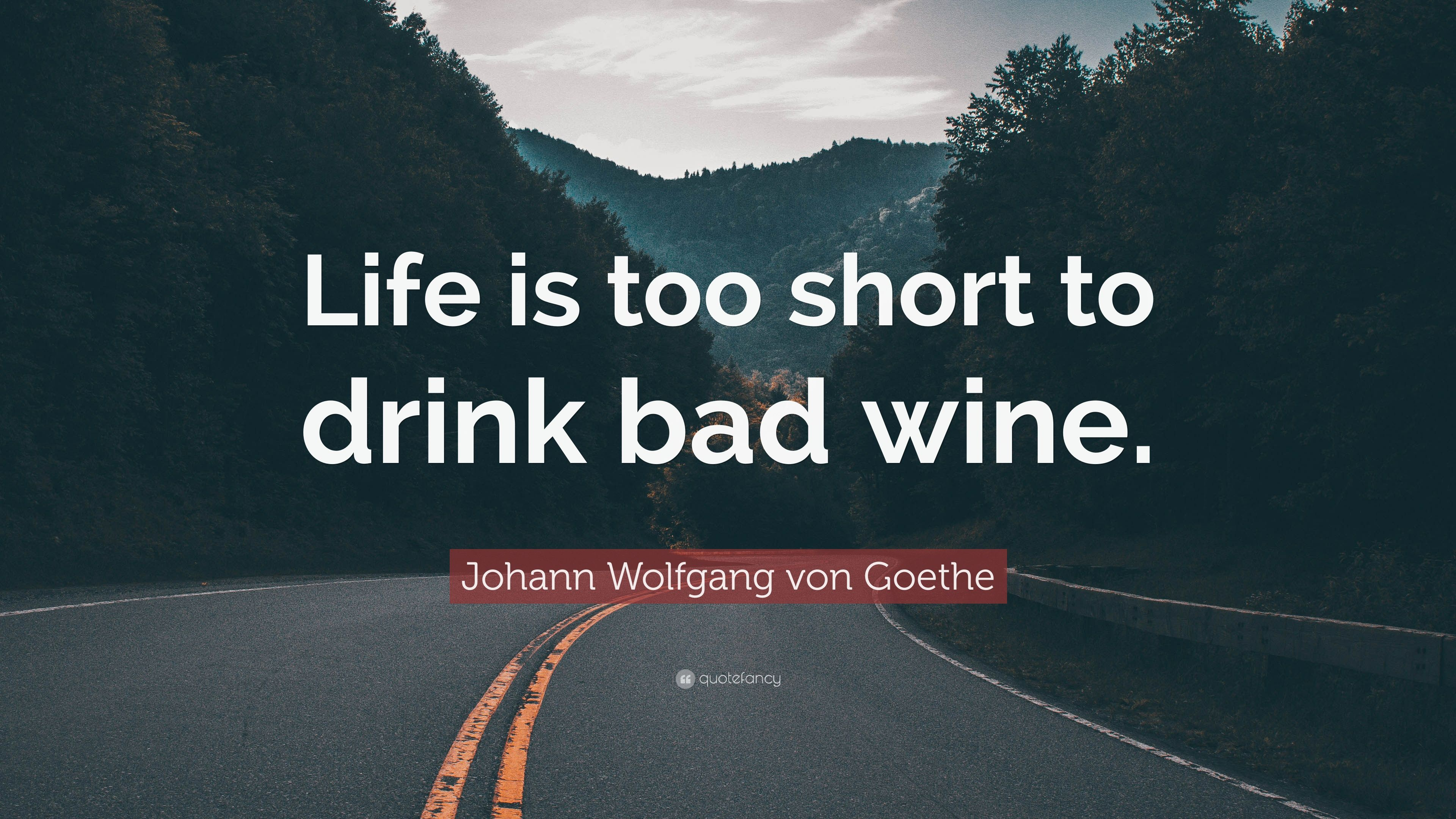 Life Is Too Short To Drink Bad Wine Goethe