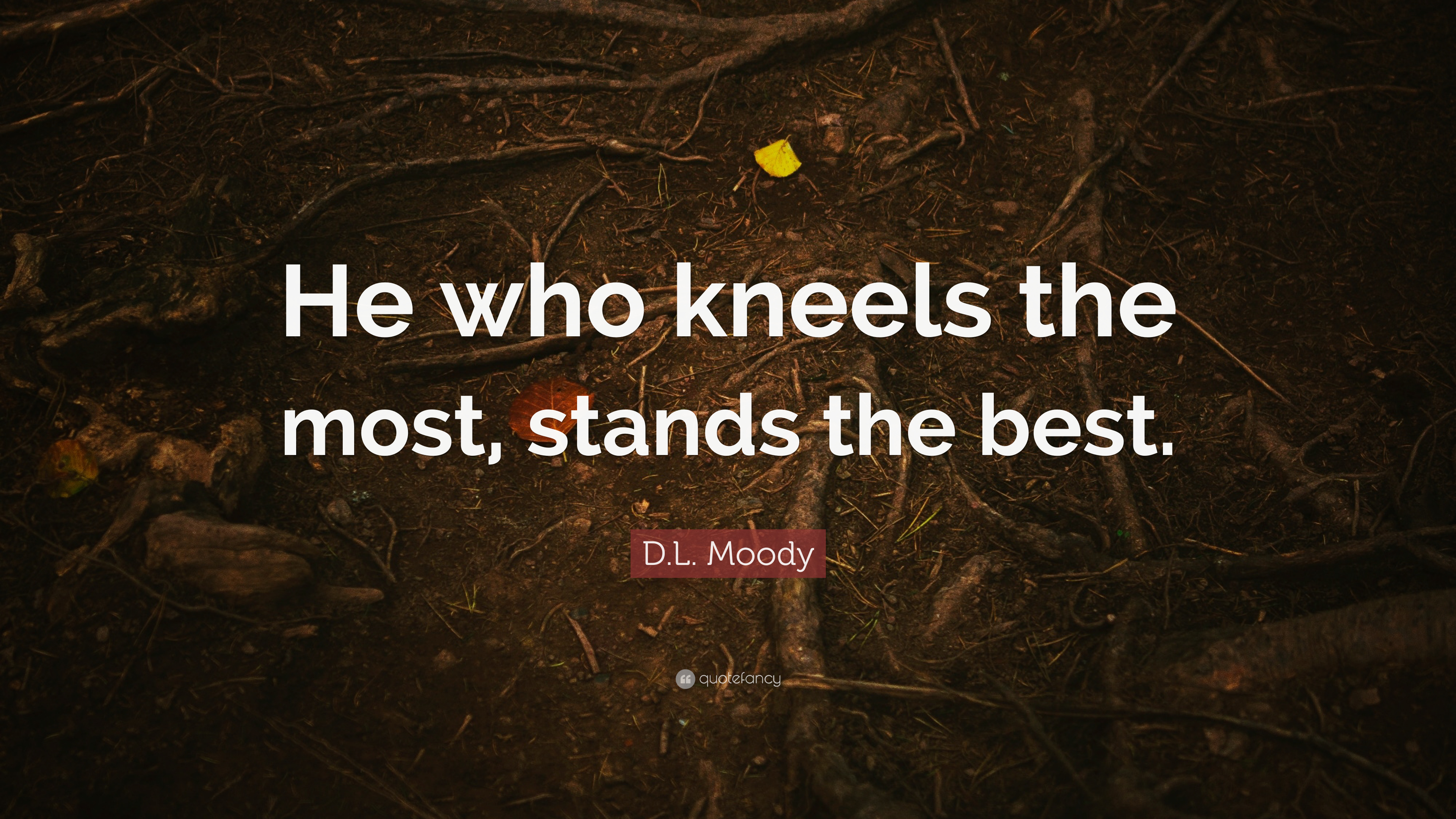 """d l moody quote """"he who kneels the most stands the best """""""