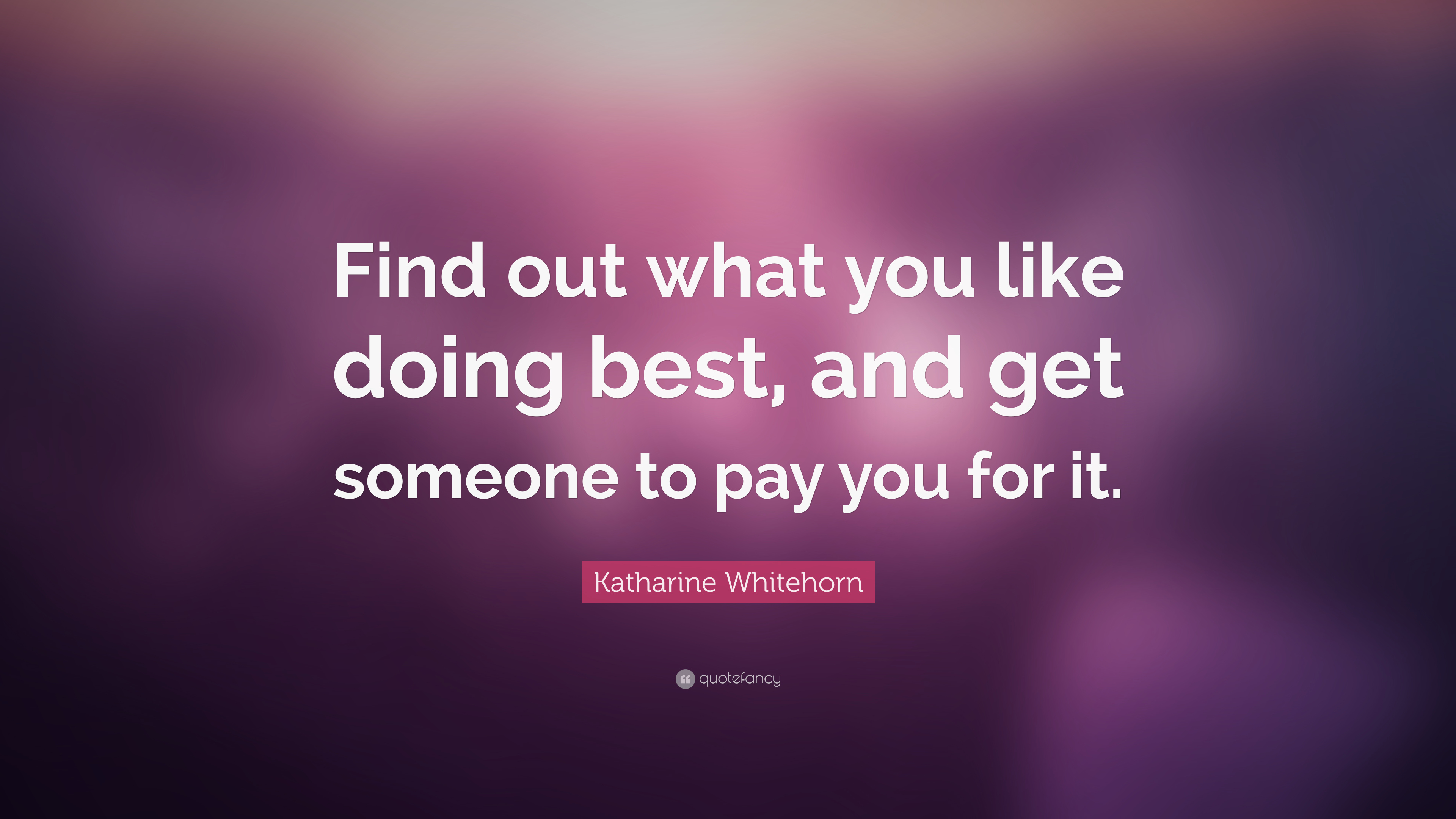 """Katharine Whitehorn Quote: """"Find out what you like doing best, and get someone to pay you for it ..."""