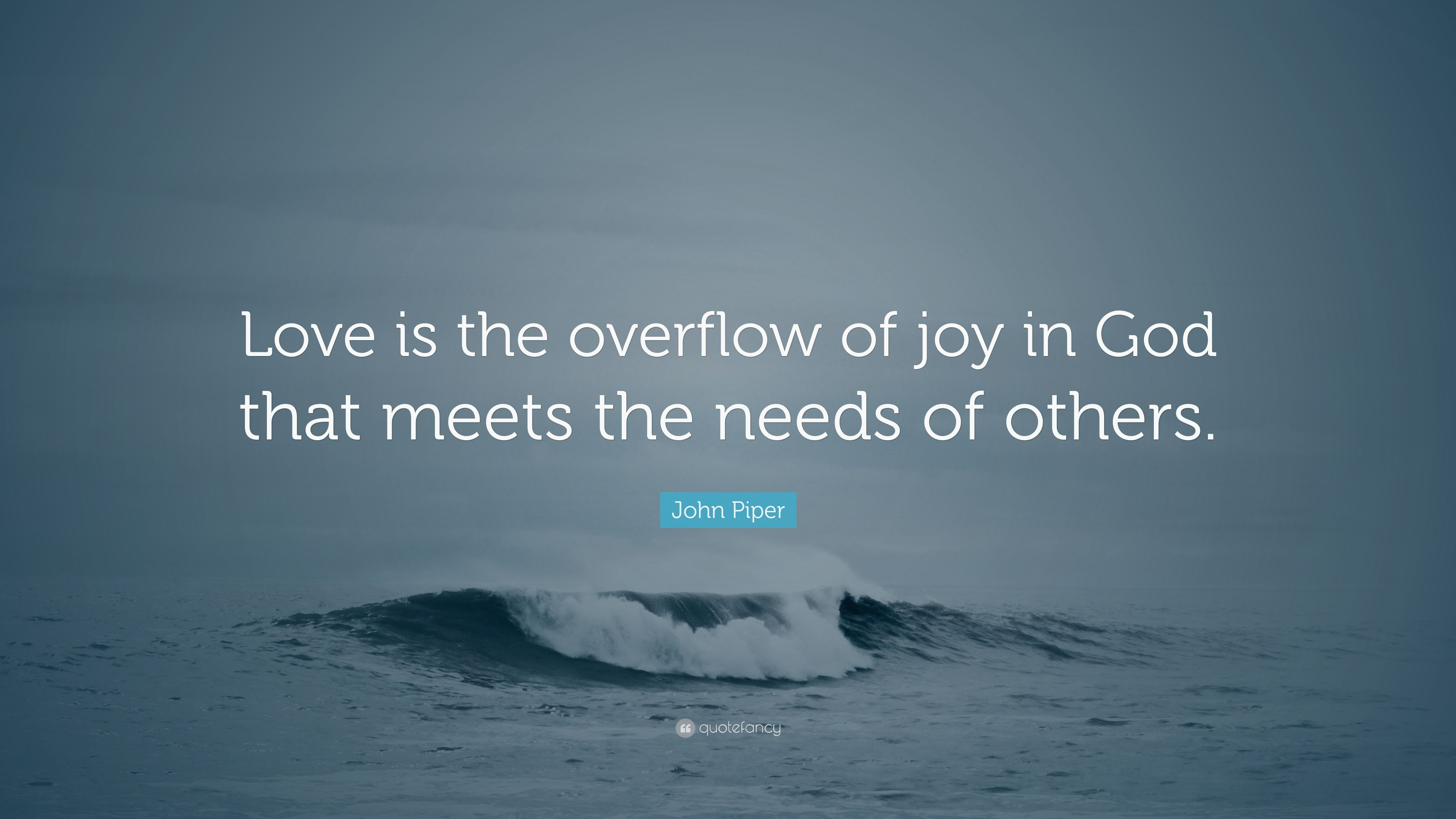 """john piper quote """"love is the overflow of joy in god that meets"""