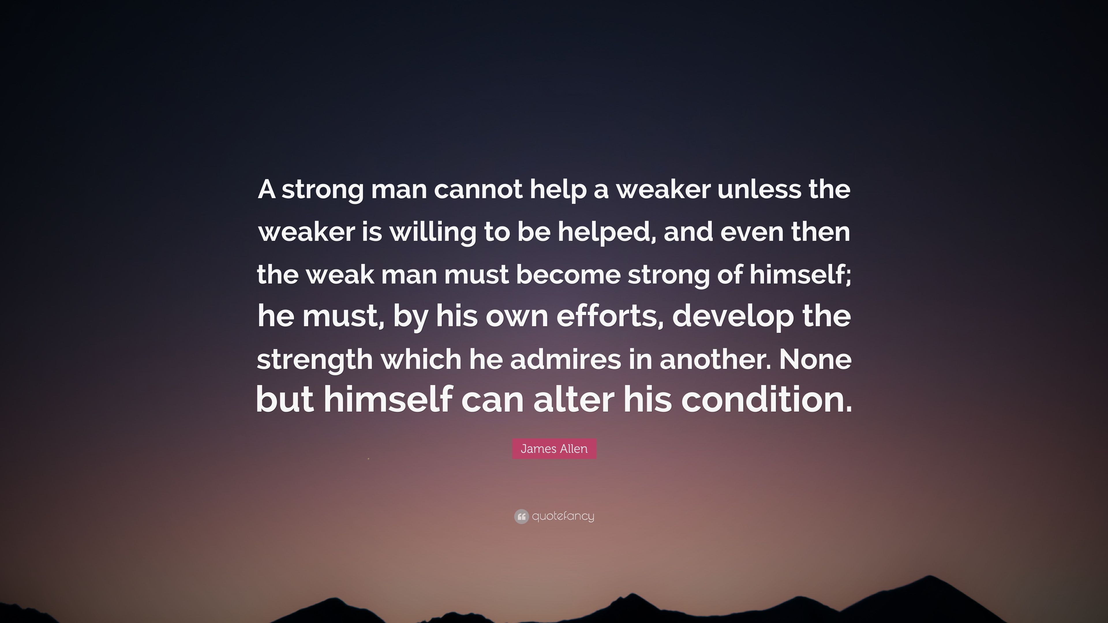 """James Allen Quote: """"A Strong Man Cannot Help A Weaker"""