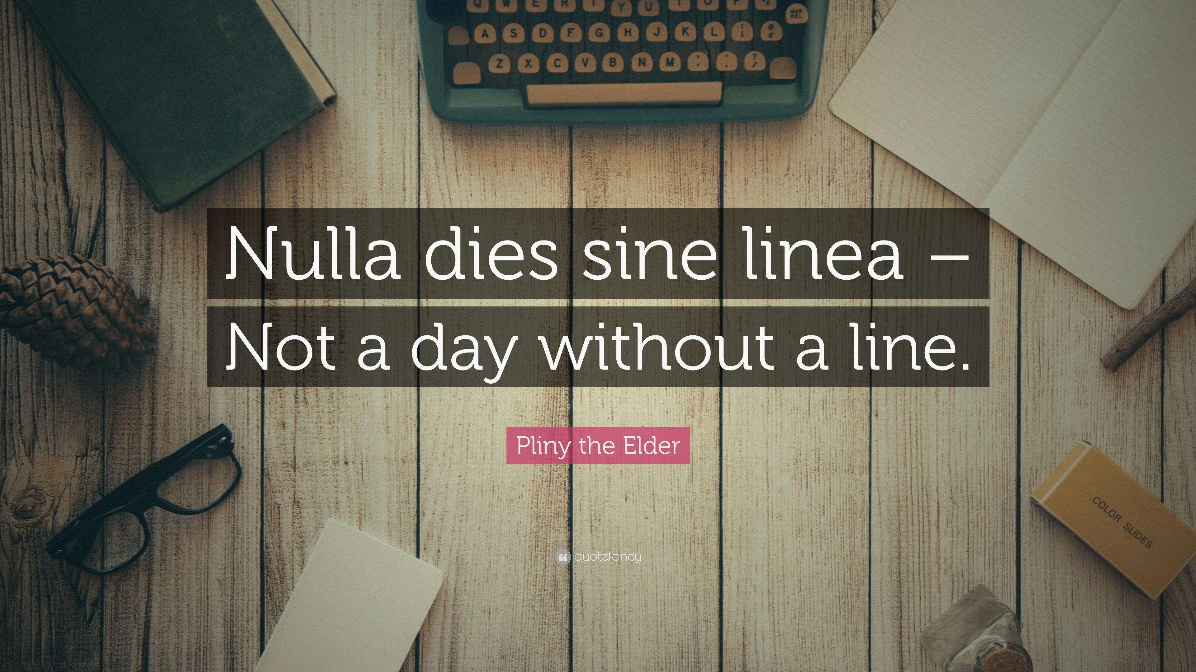 "Pliny The Elder Quotes: Pliny The Elder Quote: ""Nulla Dies Sine Linea"