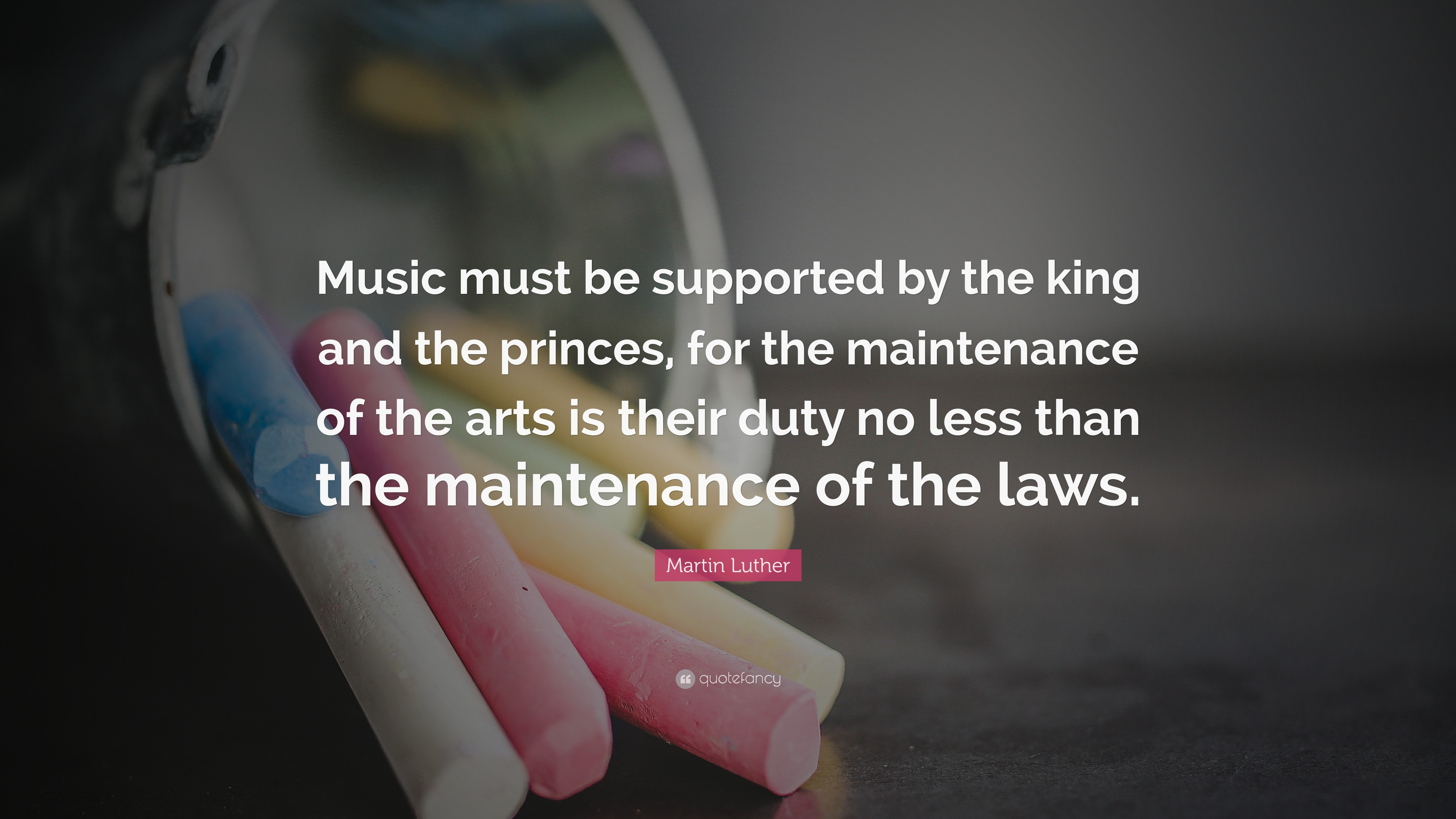Martin Luther Quote Music Must Be Supported By The King And The