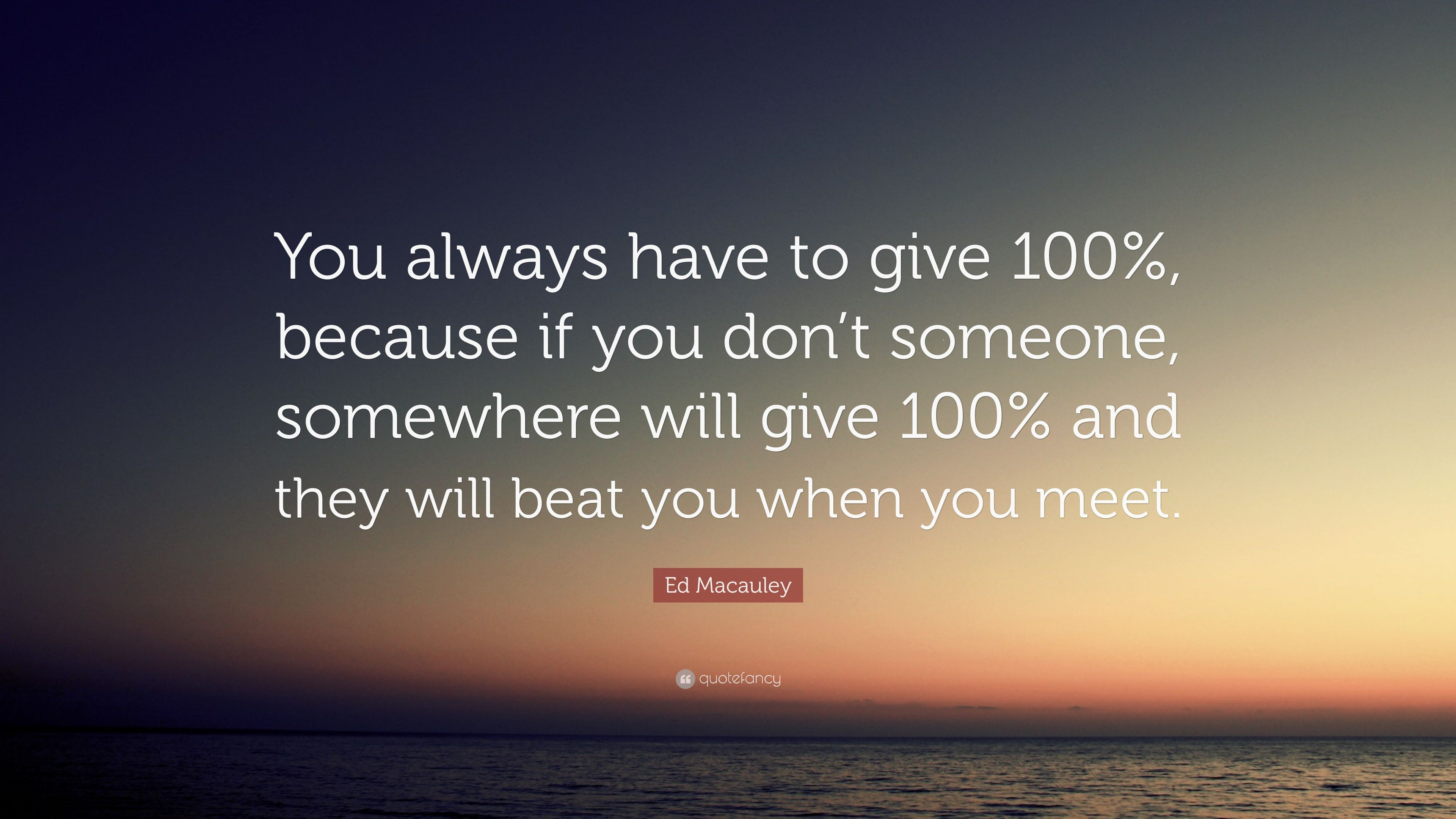 """Ed Macauley Quote """"You always have to give 100% because if you"""