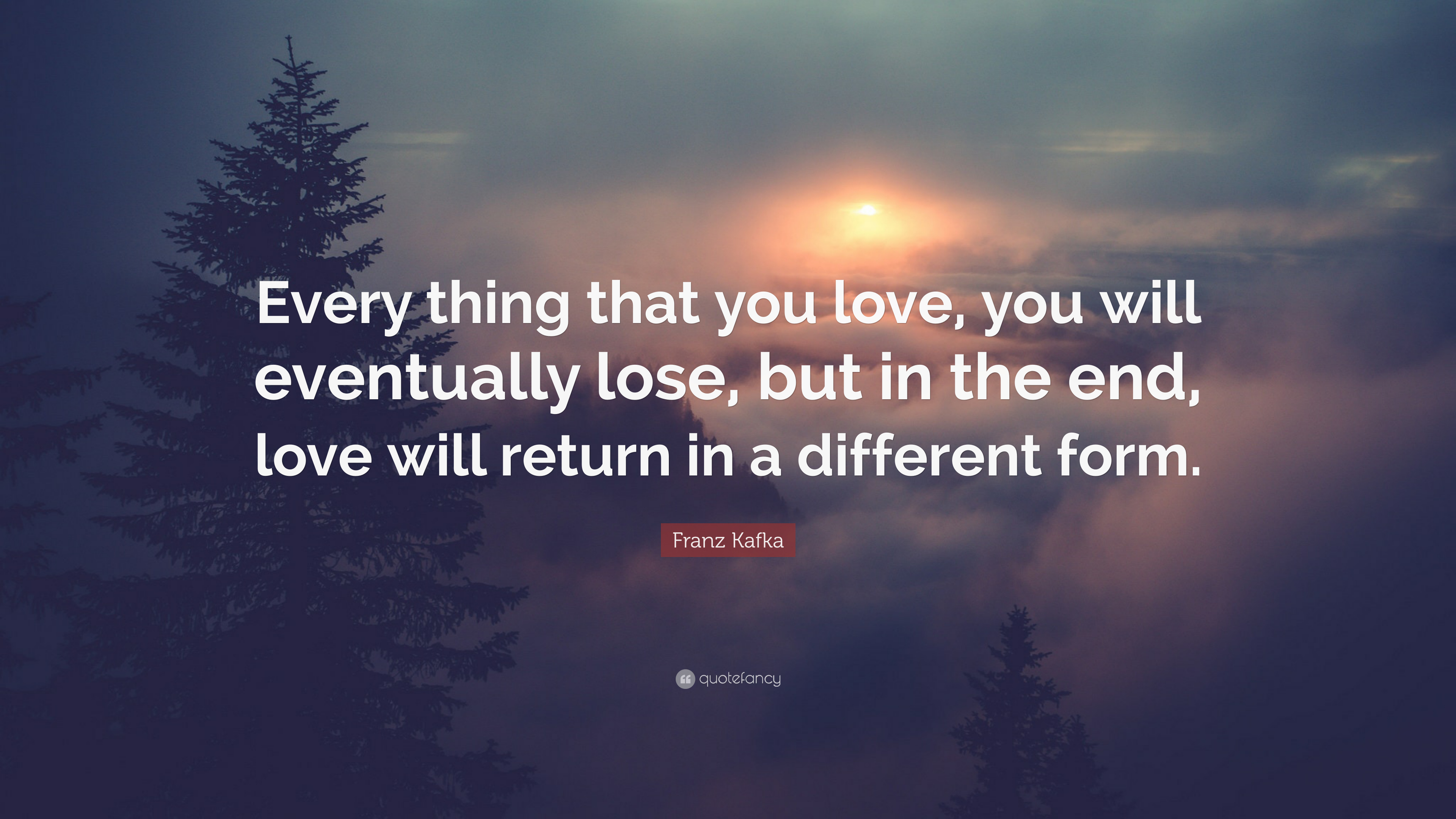 Franz Kafka Quote: Every thing that you love, you will