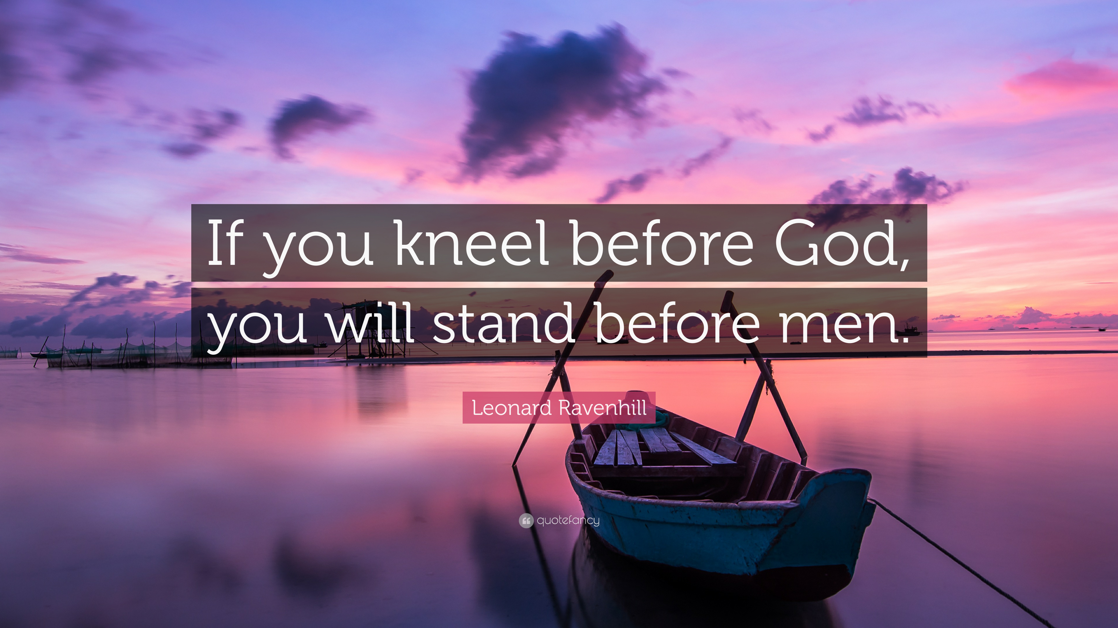 """leonard ravenhill quote """"if you kneel before god you will stand"""
