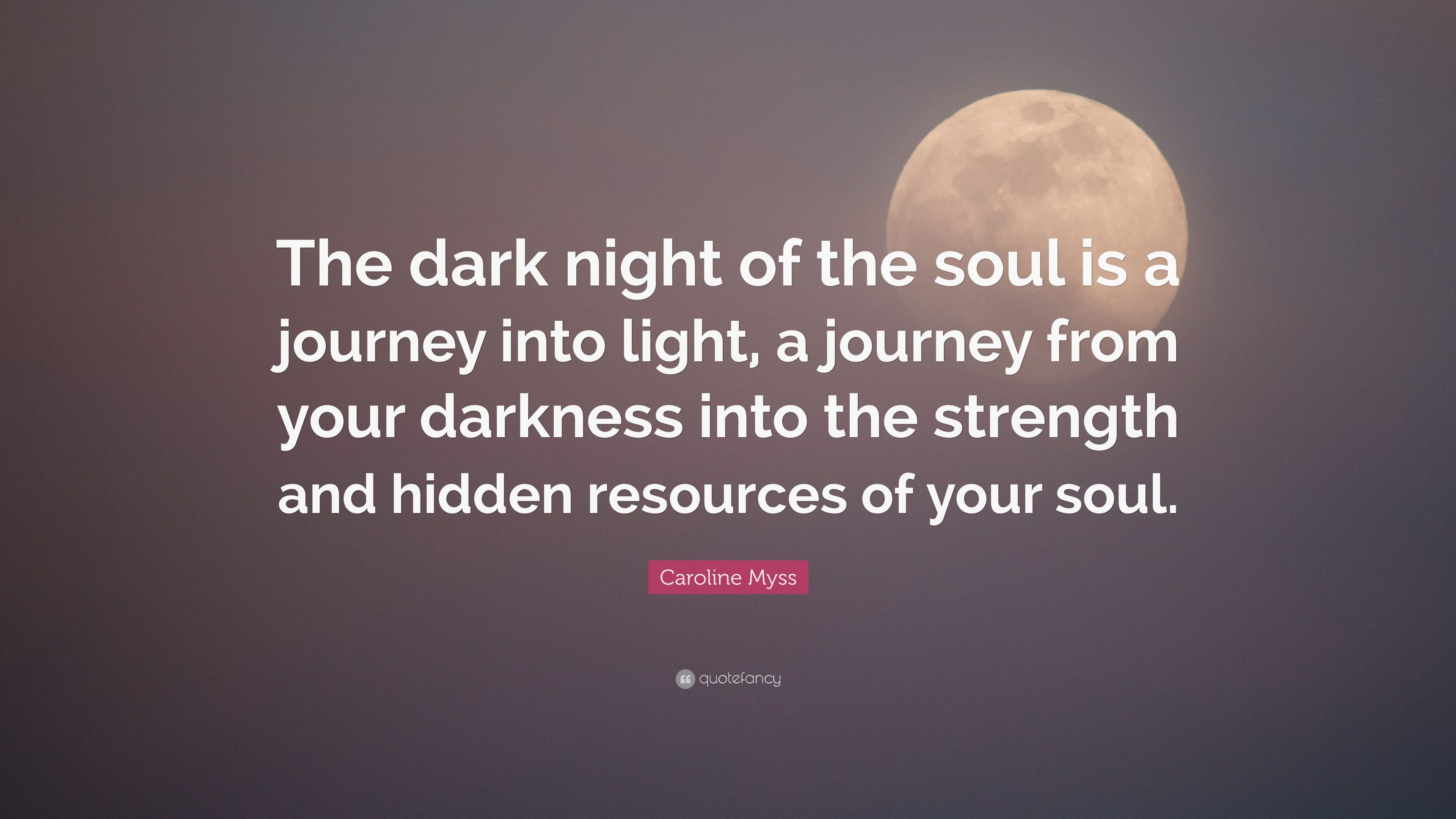 """Caroline Myss Quote: """"The dark night of the soul is a journey into"""