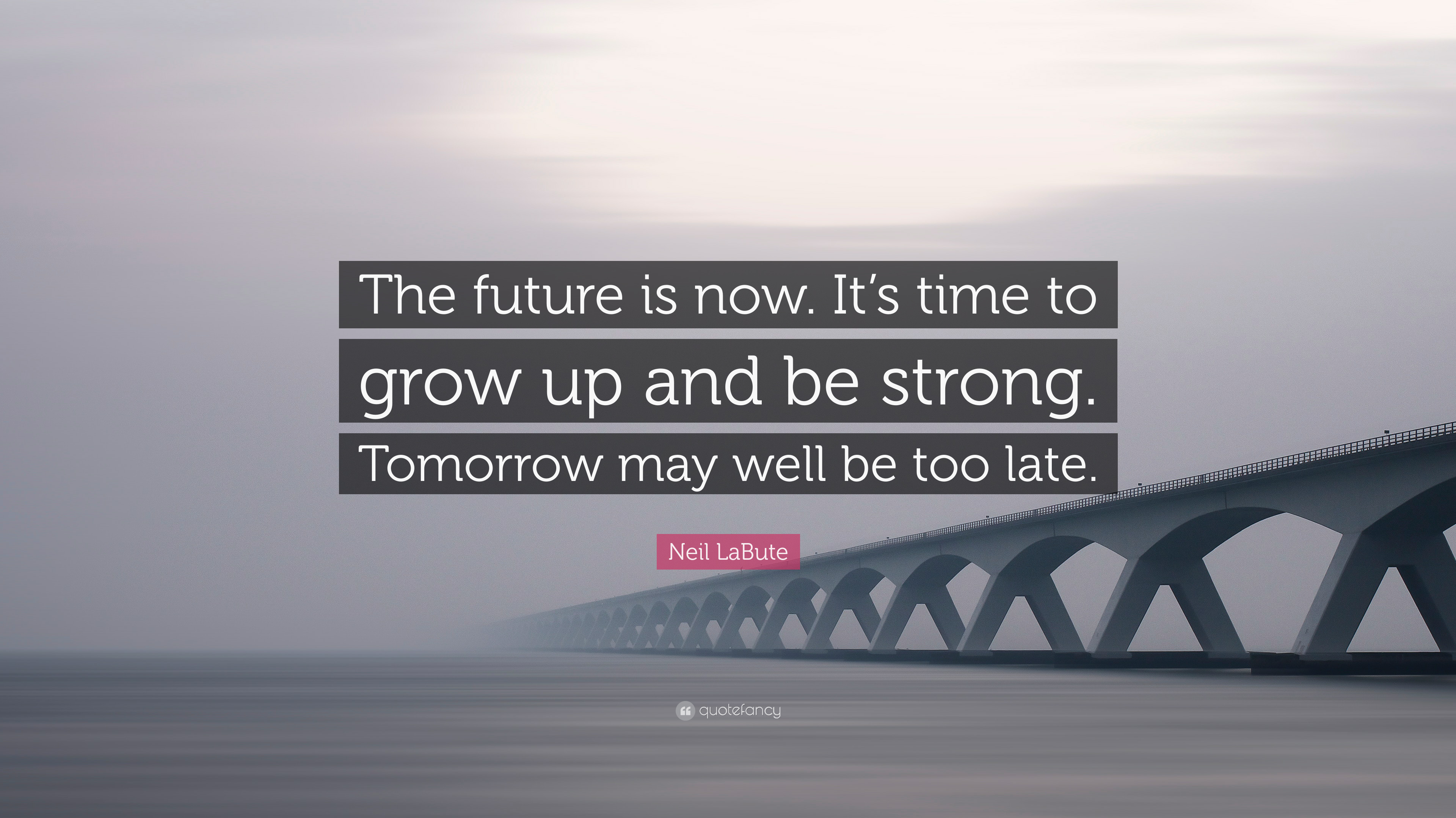 """The Future Is Now Quote Neil Labute Quote """"The Future Is Nowit's Time To Grow Up And Be"""