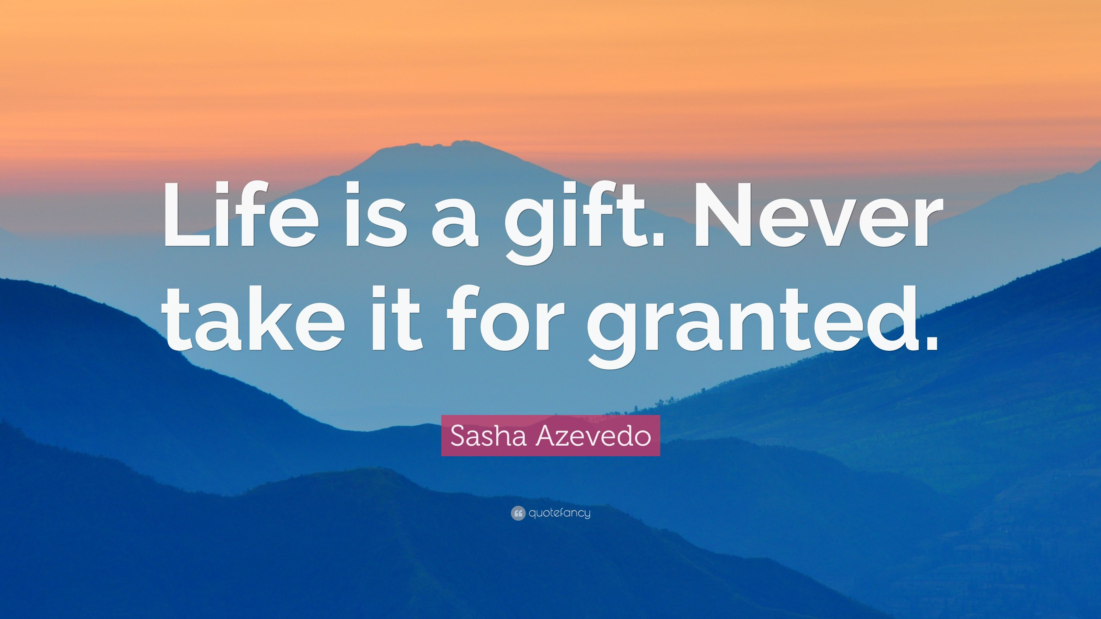 Sasha Azevedo Quote Life Is A Gift Never Take It For Granted 9