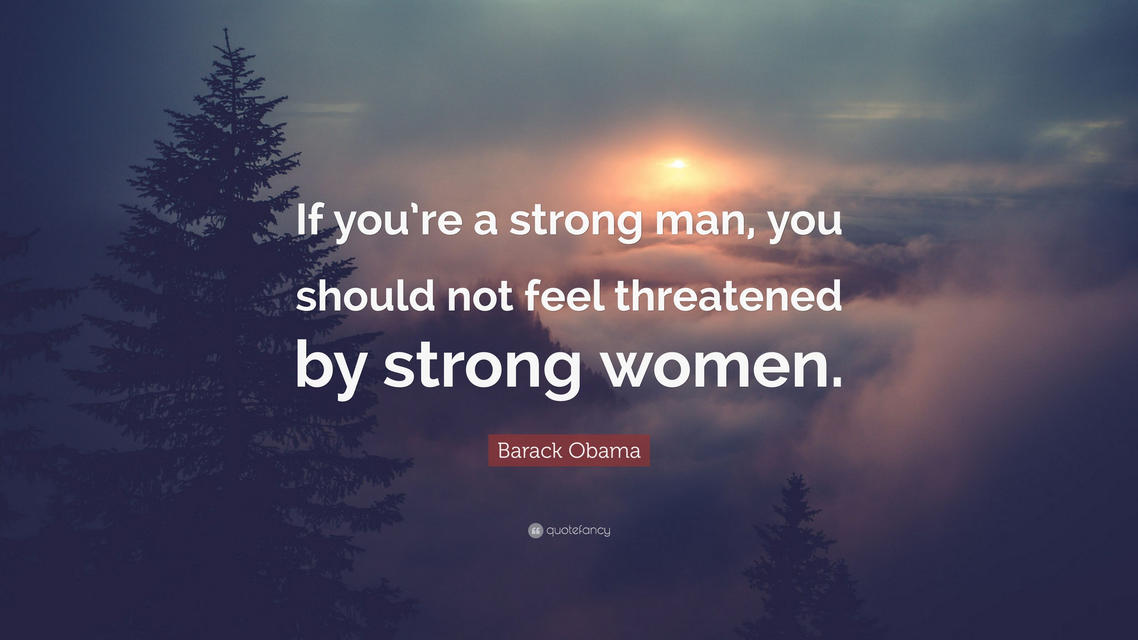 """Barack Obama Quote: """"If you're a strong man, you should not"""