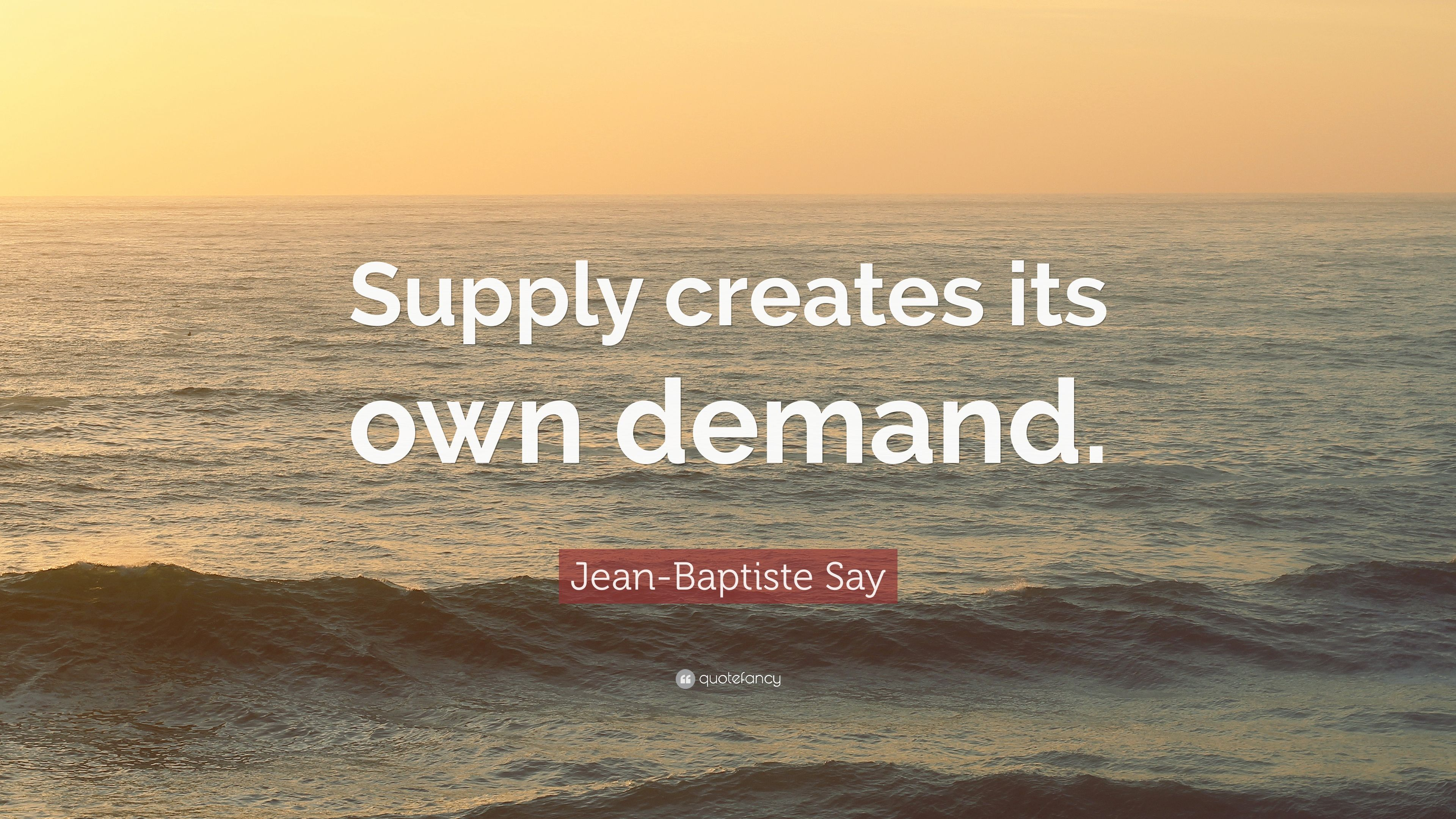 """supply creates its own demand On the first controversy, it is clear that say did invent something like say's law but the first person actually to use the words """"supply creates its own demand"""" appears to have been james."""