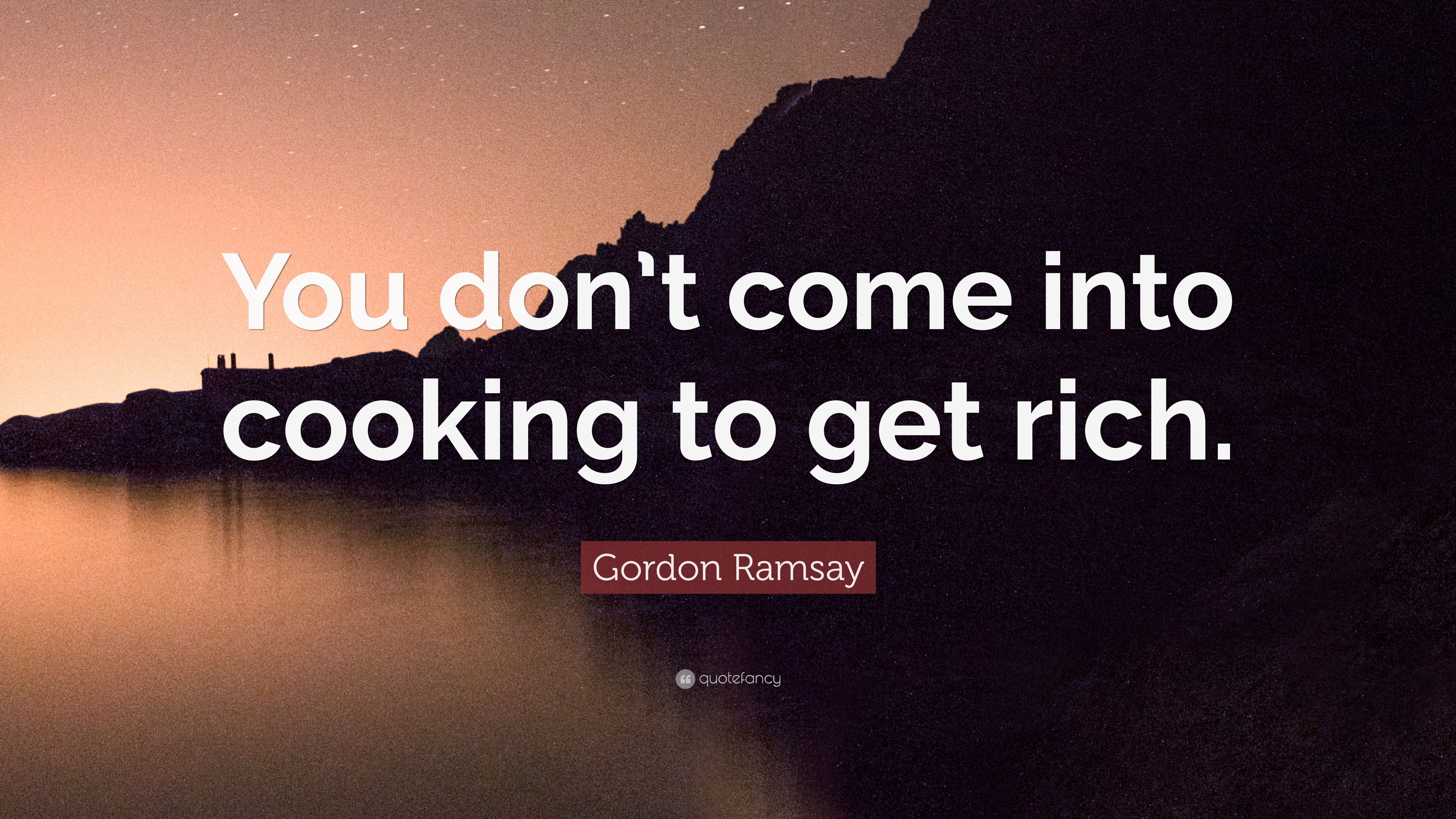 """Gordon Ramsay Inspirational Quotes: Gordon Ramsay Quote: """"You Don't Come Into Cooking To Get"""