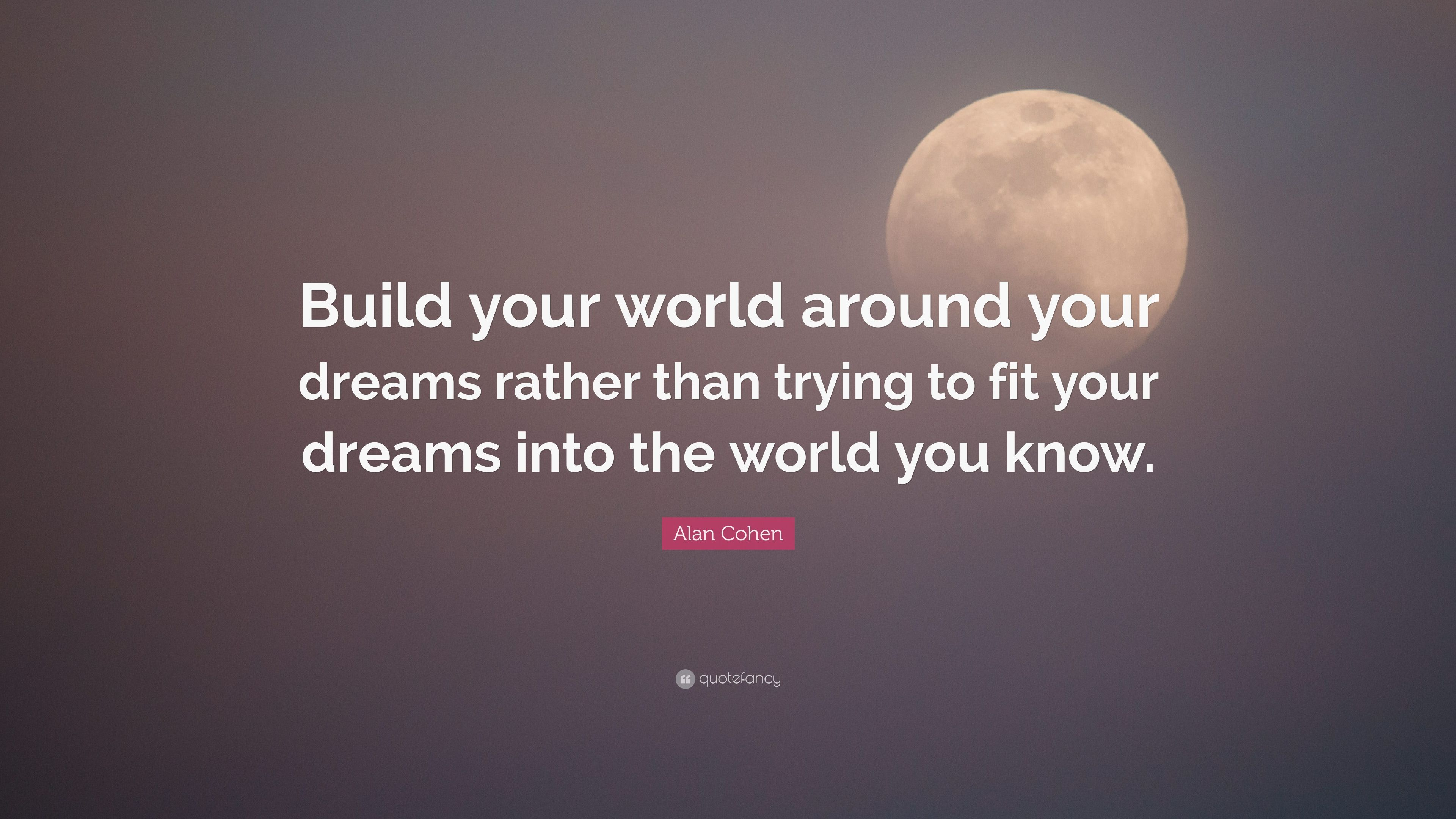 Alan cohen quote build your world around your dreams - Create your world ...