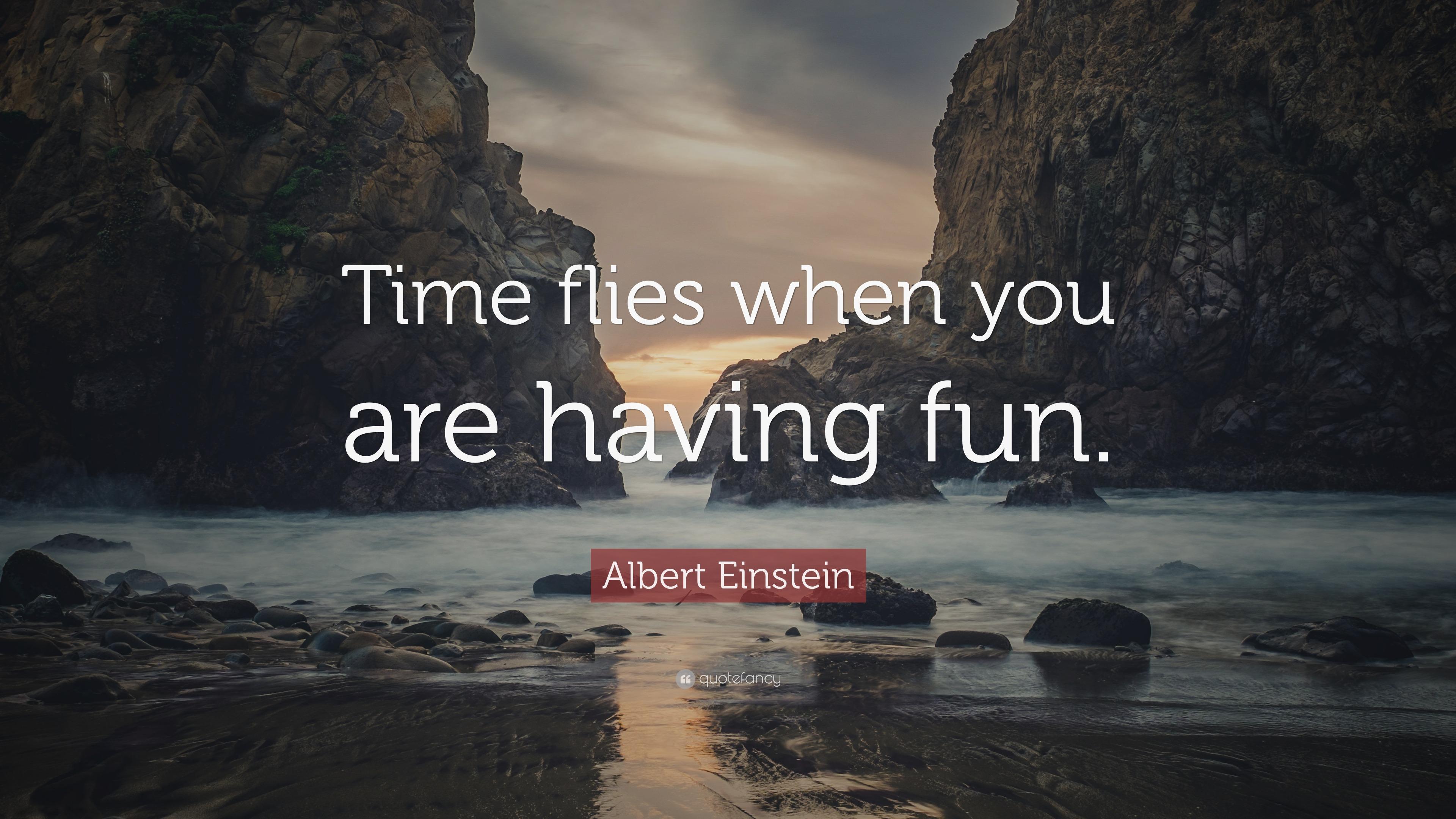 "Albert Einstein Quote: ""Time Flies When You Are Having Fun"