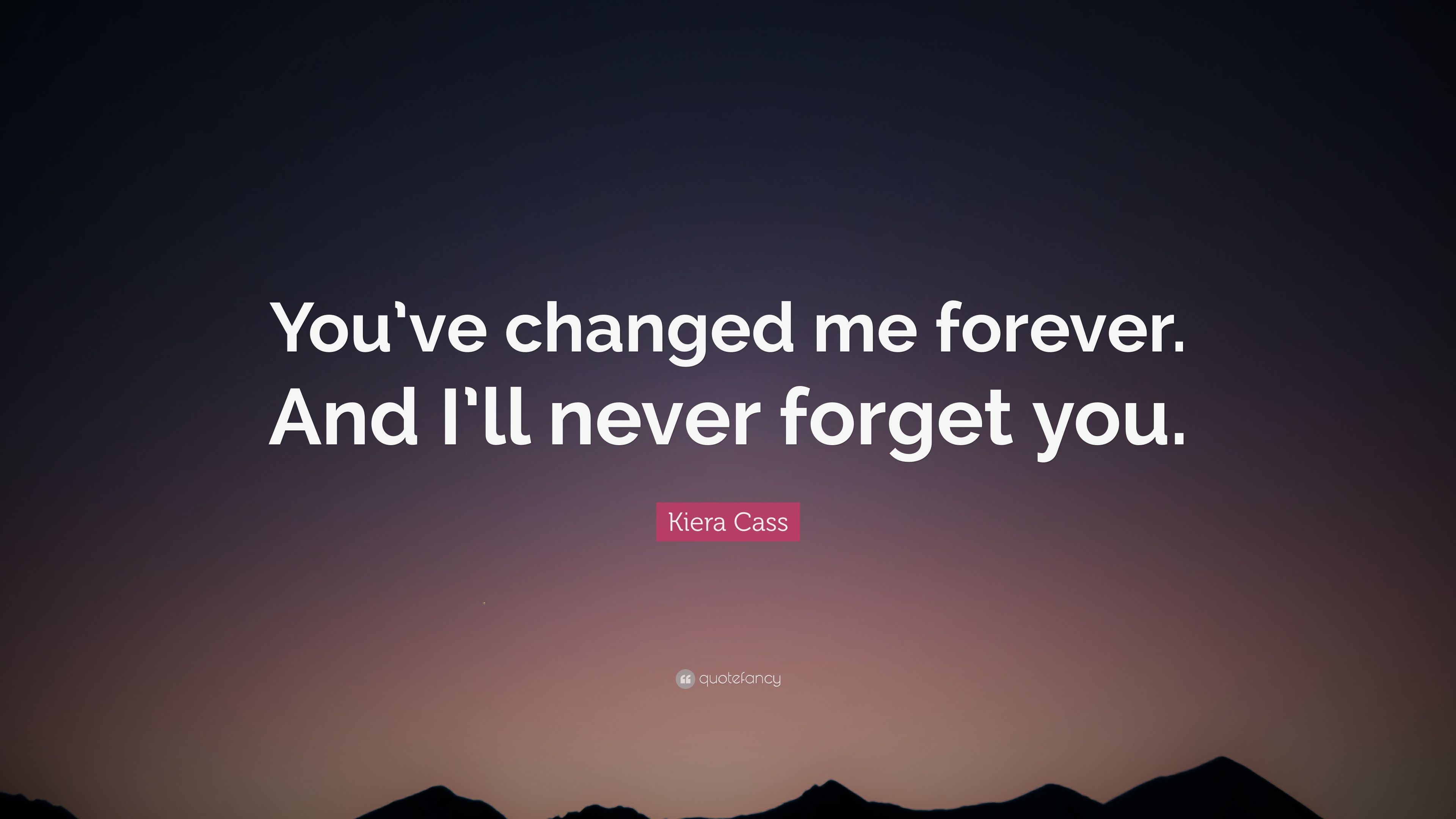 Kiera Cass Quote Youve Changed Me Forever And Ill Never Forget