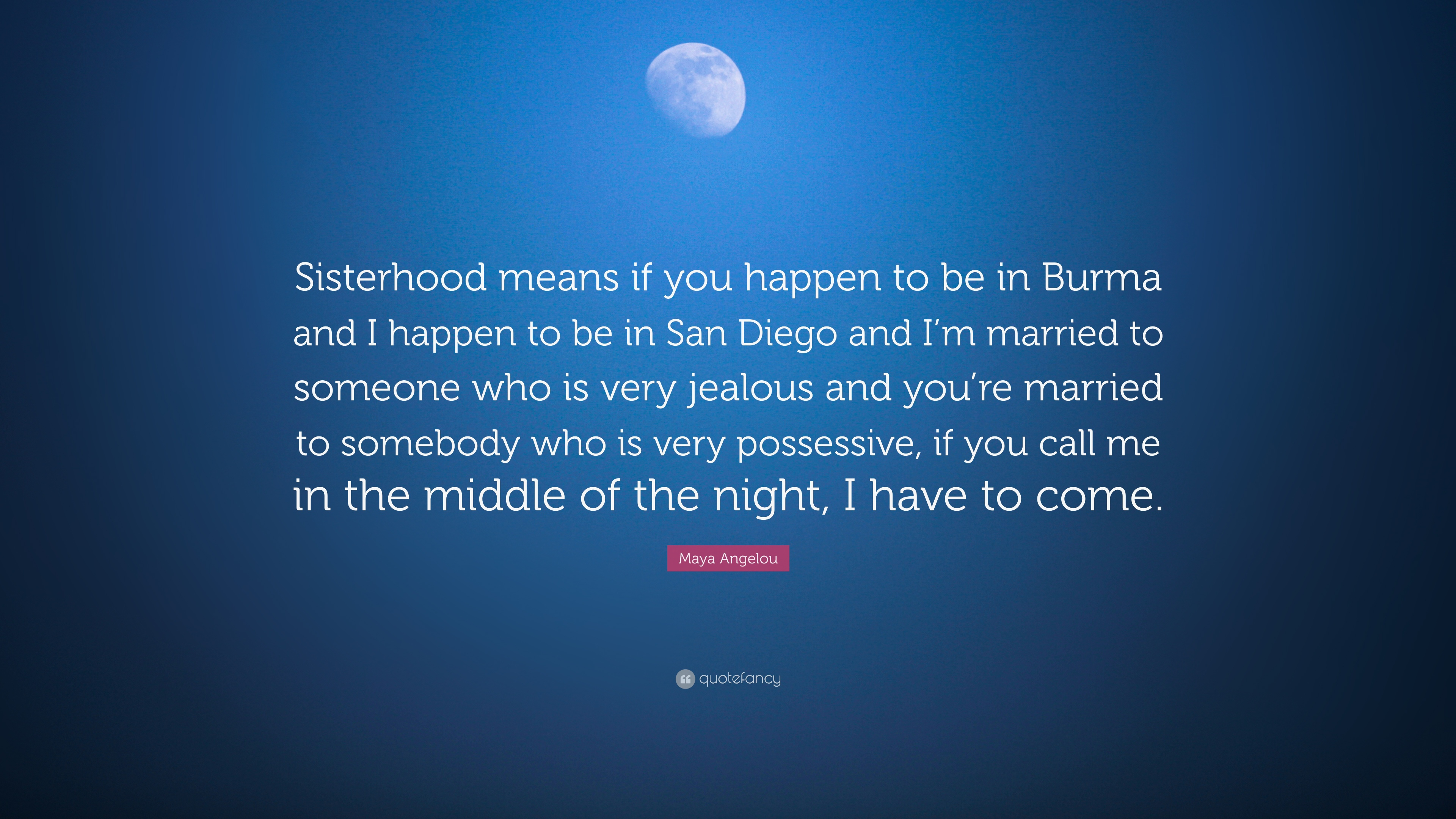 Maya Angelou Quote Sisterhood Means If You Happen To Be In Burma