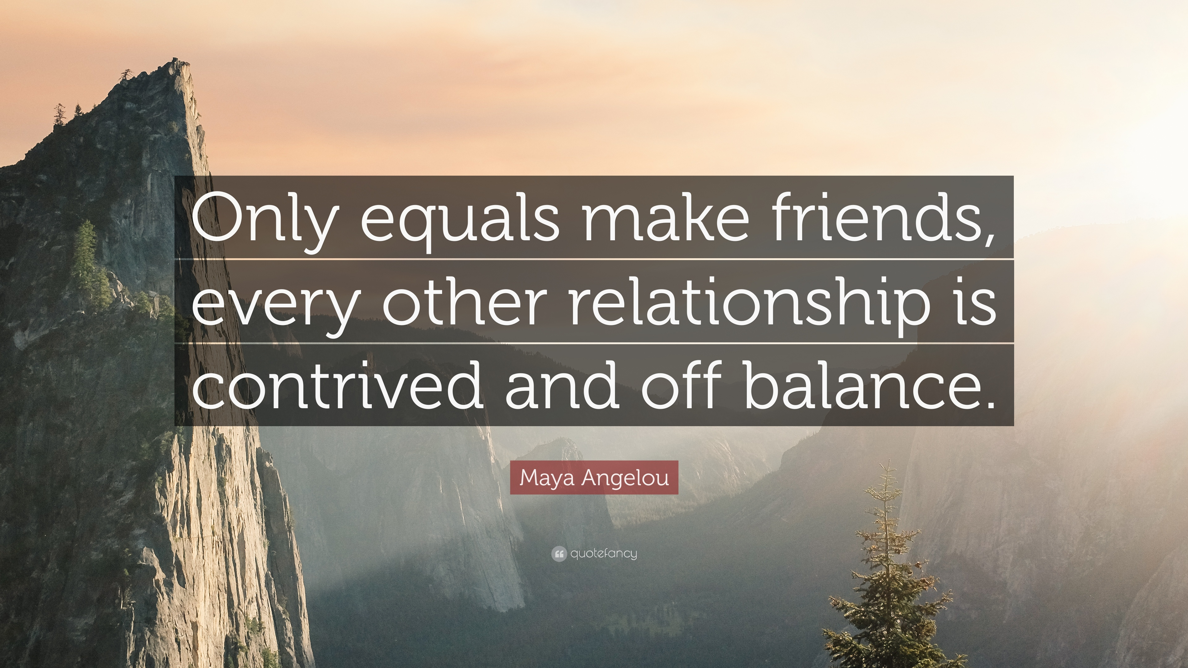 Amazing Maya Angelou Quote: U201cOnly Equals Make Friends, Every Other Relationship Is  Contrived And