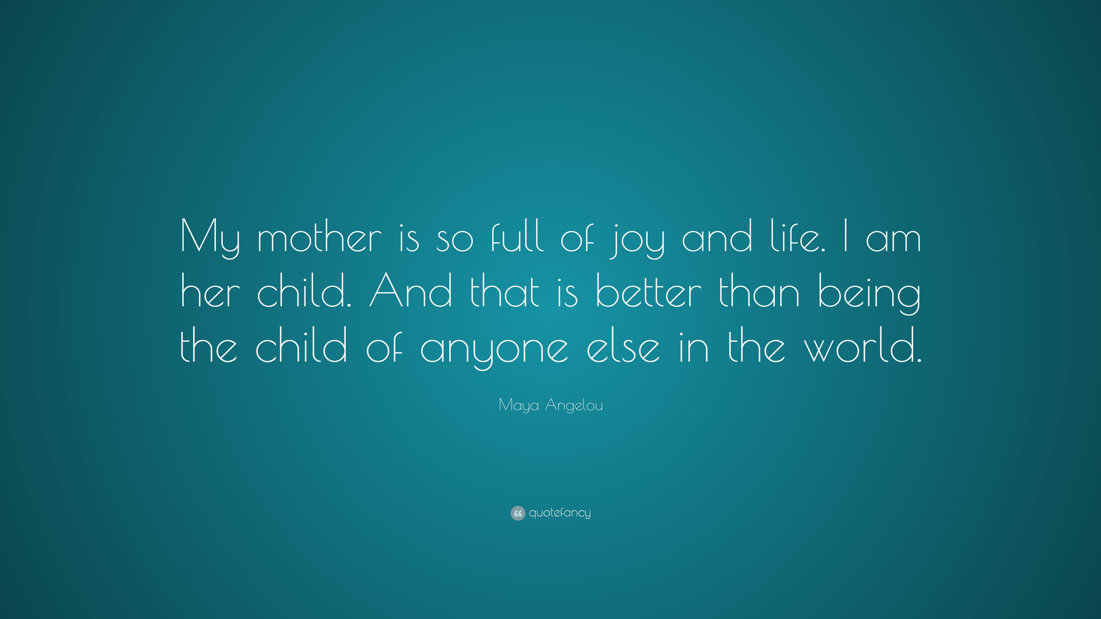 "Maya Angelou Quote: ""My Mother Is So Full Of Joy And Life"