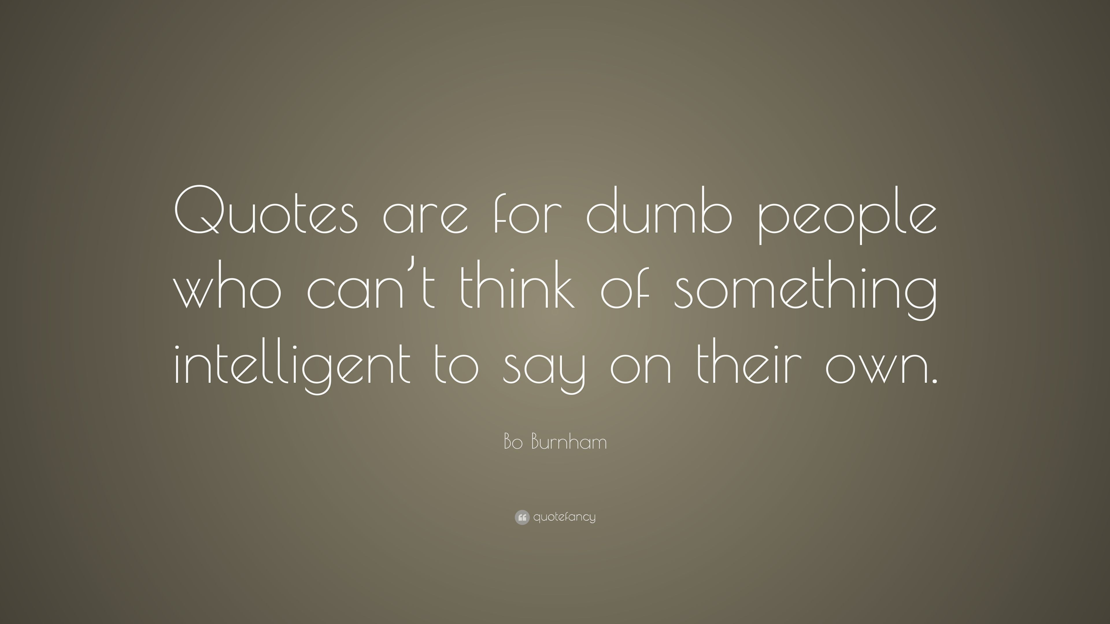 """Bo Burnham Quote: """"Quotes are for dumb people who can\'t ..."""