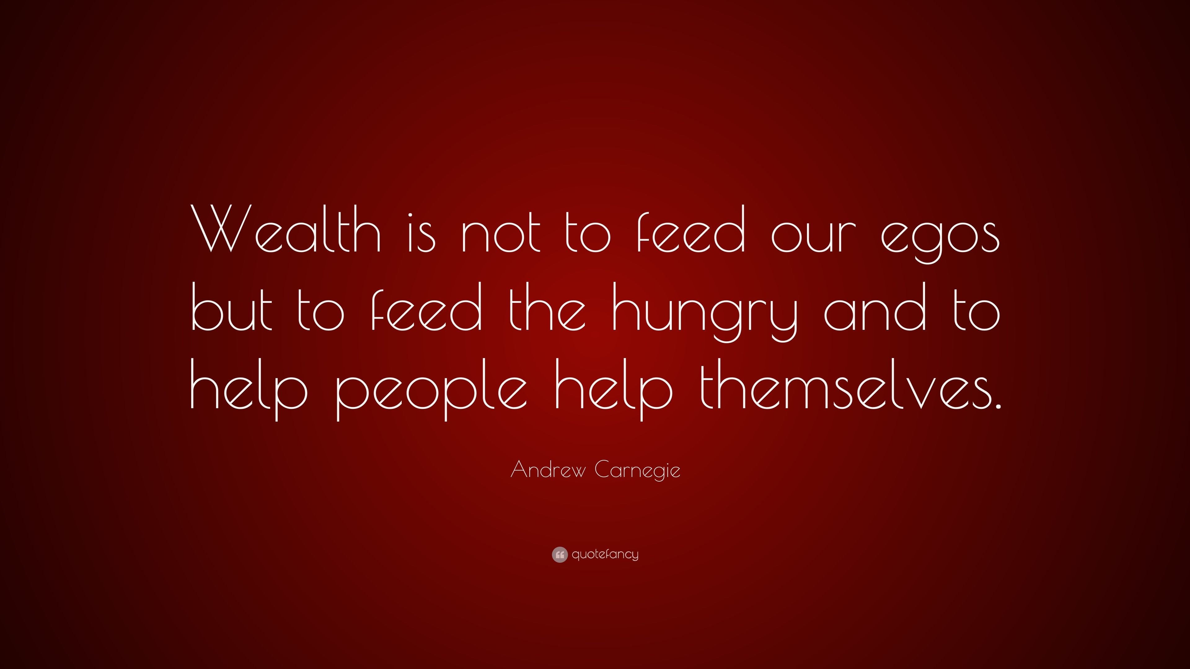 Andrew Carnegie Quote Wealth Is Not To Feed Our Egos But To Feed