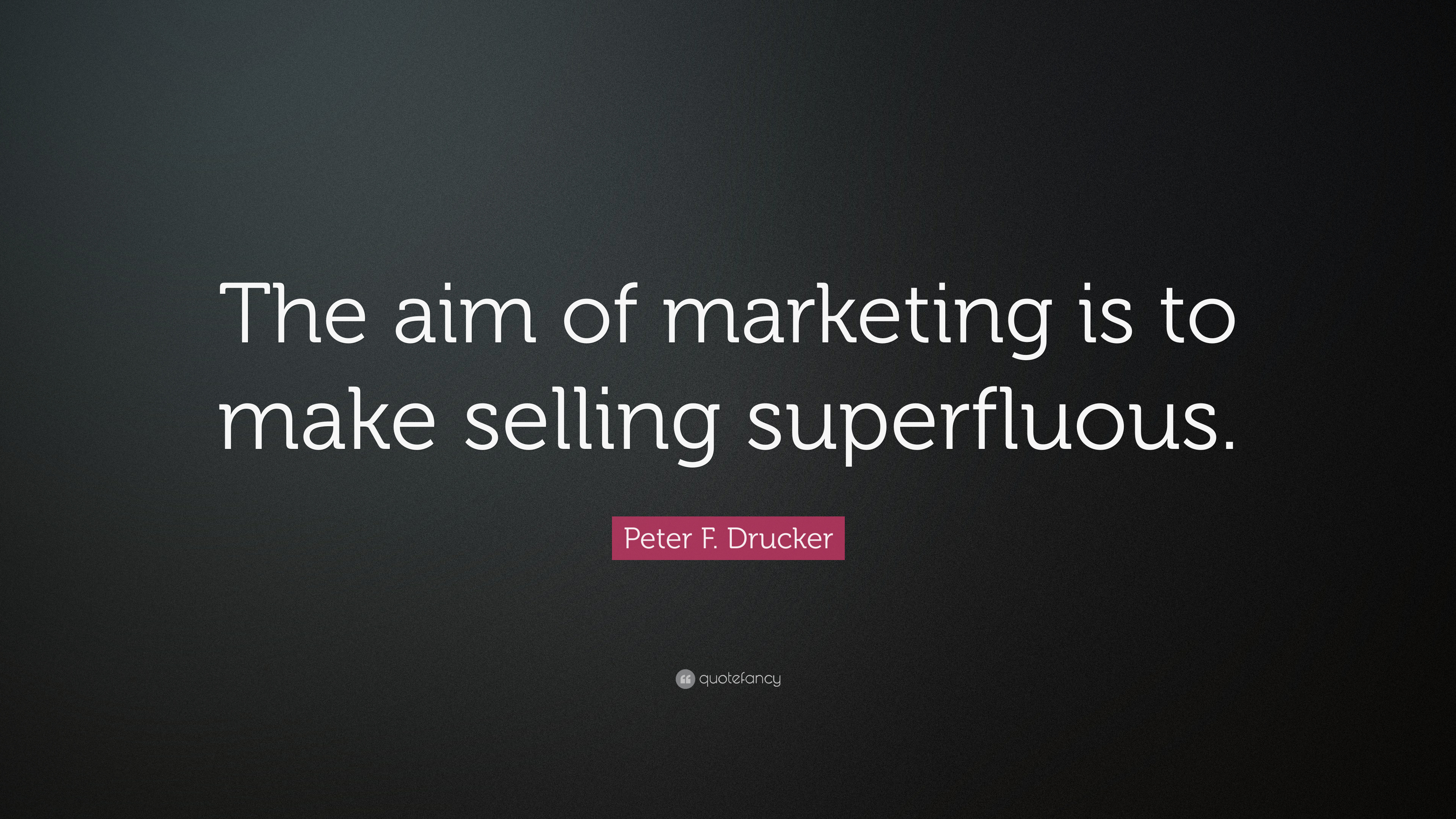 "but the aim of marketing is to make selling superfluous Introduction to marketing • peter drucker, ""the aim of marketing is to make selling superfluous the aim is to know and understand the customer so well that the."